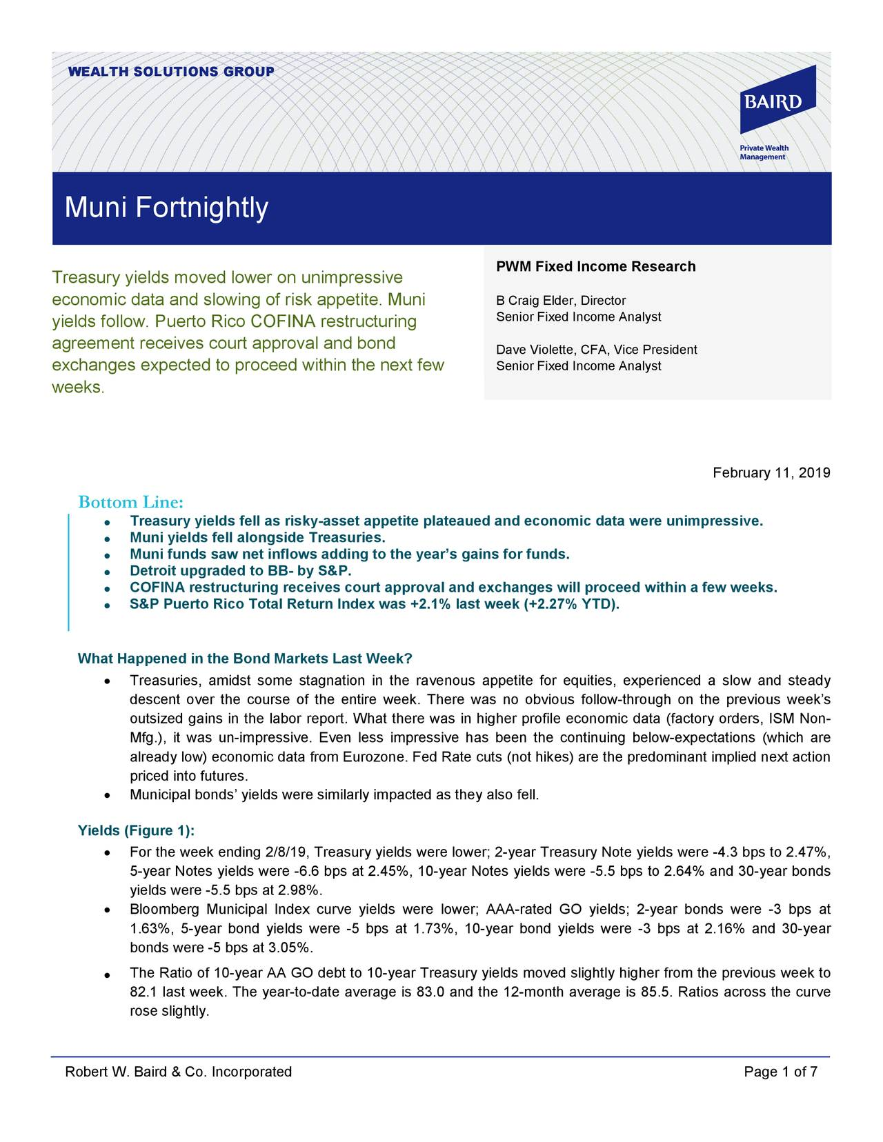 Muni Fortnightly PWM Fixed Income Research Treasury yields moved lower on unimpressive economic data and slowing of risk appetite. Muni David N. Violette, CFA, Vice President yields follow. Puerto Rico COFINA restructuring Senior Fixed Income Analyst agreement receives court approval and bond Dave Violette, CFA, Vice President exchanges expected to proceed within the next few Senior Fixed Income Analyst weeks. February 11, 2019 Bottom Line: • Treasury yields fell as risky-asset appetite plateaued and economic data were unimpressive. • Muni yields fell alongside Treasuries. • Muni funds saw net inflows adding to the year's gains for funds. • Detroit upgraded to BB- by S&P. • COFINA restructuring receives court approval and exchanges will proceed within a few weeks. • S&P Puerto Rico Total Return Index was +2.1% last week (+2.27% YTD). What Happened in the Bond Markets Last Week? • Treasuries, amidst some stagnation in the ravenous appetite for equities, experienced a slow and steady descent over the course of the entire week. There was no obvious follow -through on the previous week's outsized gains in the labor report. What there was in higher profile economic data (factory orders, ISM No- Mfg.), it was un- impressive. Even less impressive has been the continuing below -expectations (which are already low) economic data from Eurozone. Fed Rate cuts (not hikes) are the predominant implied next action priced into futures. • Municipal bonds' yields were similarly impacted as they also fell. Yields (Figure 1): • For the week ending 2/8/19, Treasury yields were lower; 2- year Treasury Note yields were -4.3 bps to 2.47%, 5-year Notes yields were -6.6 bps at 2.45%, 10-year Notes yields were -5.5 bps to 2.64% and 30-year bonds yields were -5.5 bps at 2.98%. • Bloomberg Municipal Index curve yields were lower; AAA -rated GO yields; 2- year bonds were - 3 bps at 1.63%, 5-year bond yields were - 5 bps at 1.73%, 10- year bond yields were -3 bps at 2.16% and 30- year bonds were -5 bps at 3.05%. • The Ratio of 10-year AA GO debt to 10-year Treasury yields moved slightly higher from the previous week to 82.1 last week. The year-to-date average is 83.0 and the 12-month average is 85.5. Ratios across the curve rose slightly. Robert W. Baird & Co. Incorporated Page 1 of 7