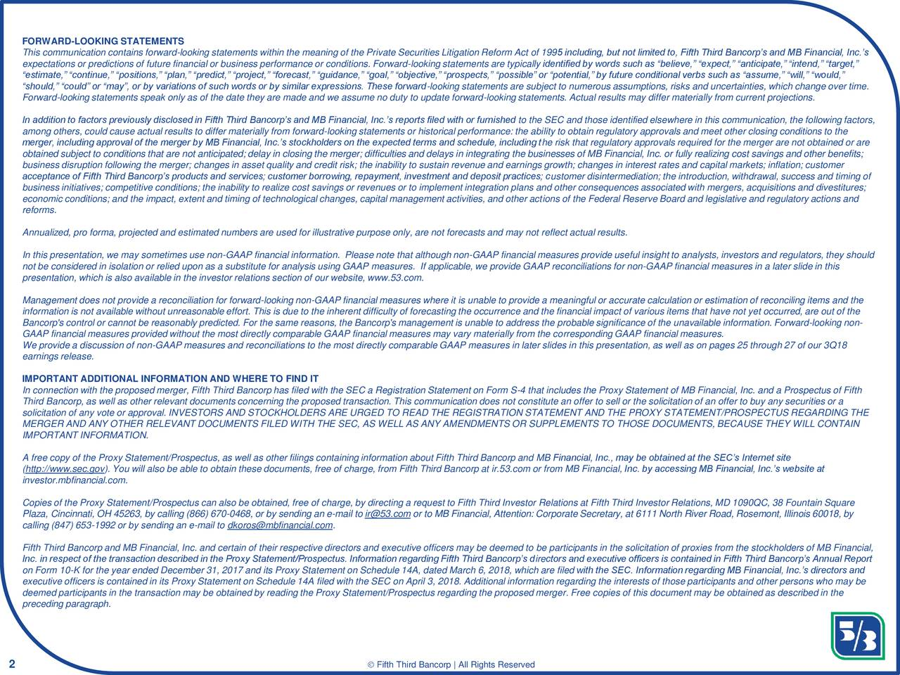 """This communication contains forward-looking statements within the meaning of the Private Securities Litigation Reform Act of 1995 including, but not limited to, Fifth Third Bancorp's and MB Financial, Inc.'s expectations or predictions of future financial or business performance or conditions. Forward-looking statements are typically identified by words such as """"believe,"""" """"expect,"""" """"anticipate,"""" """"intend,"""" """"target,"""" """"estimate,"""" """"continue,"""" """"positions,"""" """"plan,"""" """"predict,"""" """"project,"""" """"forecast,"""" """"guidance,"""" """"goal,"""" """"objective,"""" """"prospects,"""" """"possible"""" or """"potential,"""" by future conditional verbs such as """"assume,"""" """"will,"""" """"would,"""" """"should,"""" """"could"""" or """"may"""", or by variations of such words or by similar expressions. These forward-looking statements are subject to numerous assumptions, risks and uncertainties, which change over time. Forward-looking statements speak only as of the date they are made and we assume no duty to update forward-looking statements. Actual results may differ materially from current projections. In addition to factors previously disclosed in Fifth Third Bancorp's and MB Financial, Inc.'s reports filed with or furnished to the SEC and those identified elsewhere in this communication, the following factors, among others, could cause actual results to differ materially from forward-looking statements or historical performance: the ability to obtain regulatory approvals and meet other closing conditions to the merger, including approval of the merger by MB Financial, Inc.'s stockholders on the expected terms and schedule, including the risk that regulatory approvals required for the merger are not obtained or are obtained subject to conditions that are not anticipated; delay in closing the merger; difficulties and delays in integrating the businesses of MB Financial, Inc. or fully realizing cost savings and other benefits; business disruption following the merger; changes in asset quality and credit risk; the inability to sustain revenue and earnings g"""
