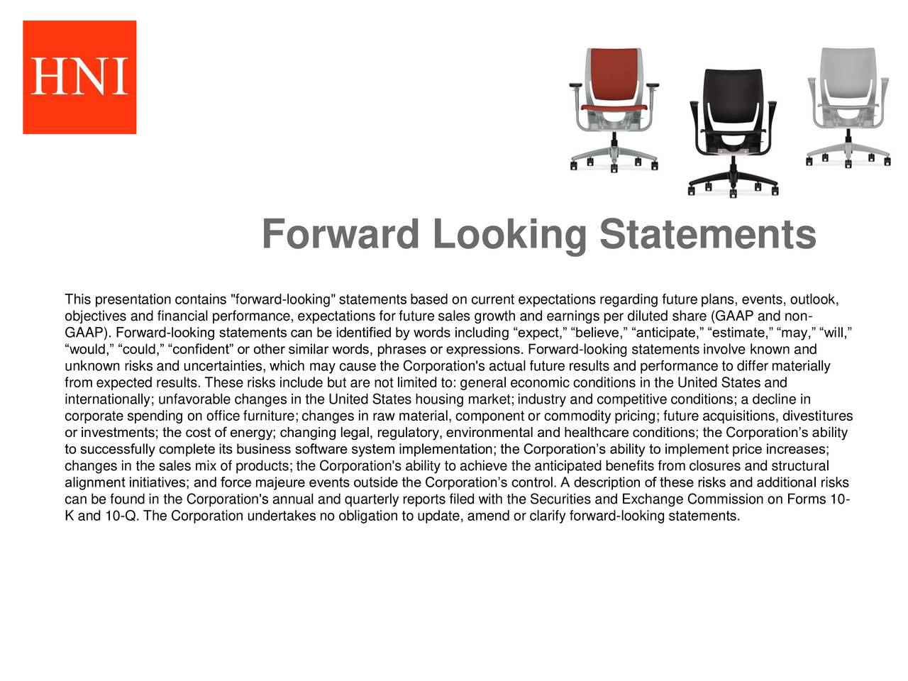 """This presentation contains """"forward-looking"""" statements based on current expectations regarding future plans, events, outlook, objectives and financial performance, expectations for future sales growth and earnings per diluted share (GAAP and non- GAAP). Forward-looking statements can be identified by words including expect, believe, anticipate, estimate, may, will, would, could, confident or other similar words, phrases or expressions. Forward-looking statements involve known and unknown risks and uncertainties, which may cause the Corporation's actual future results and performance to differ materially from expected results. These risks include but are not limited to: general economic conditions in the United States and internationally; unfavorable changes in the United States housing market; industry and competitive conditions; a decline in corporate spending on office furniture; changes in raw material, component or commodity pricing; future acquisitions, divestitures or investments; the cost of energy; changing legal, regulatory, environmental and healthcare conditions; the Corporations ability to successfully complete its business software system implementation; the Corporations ability to implement price increases; changes in the sales mix of products; the Corporation's ability to achieve the anticipated benefits from closures and structural alignment initiatives; and force majeure events outside the Corporations control. A description of these risks and additional risks can be found in the Corporation's annual and quarterly reports filed with the Securities and Exchange Commission on Forms 10- K and 10-Q. The Corporation undertakes no obligation to update, amend or clarify forward-looking statements."""