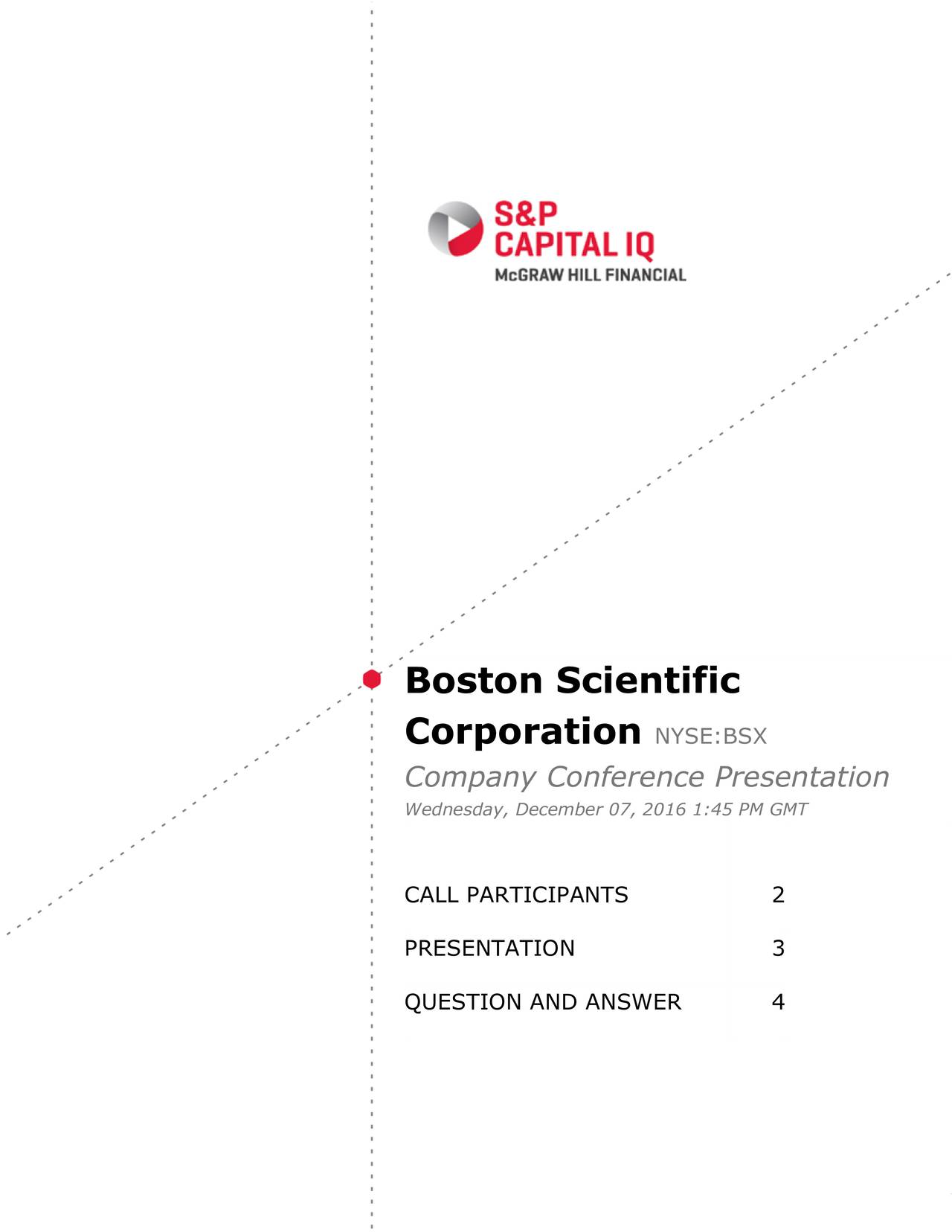 Corporation NYSE:BSX Company Conference Presentation Wednesday, December 07, 2016 1:45 PM GMT CALL PARTICIPANTS 2 PRESENTATION 3 QUESTION AND ANSWER 4 ................................................................................................ WWW.SPCAPITALIQ.COM................................................. COPYRIGHT  2016, S&P CAPITAL IQ, A PART OF MCGRAW HILL FINANCIAL. 1