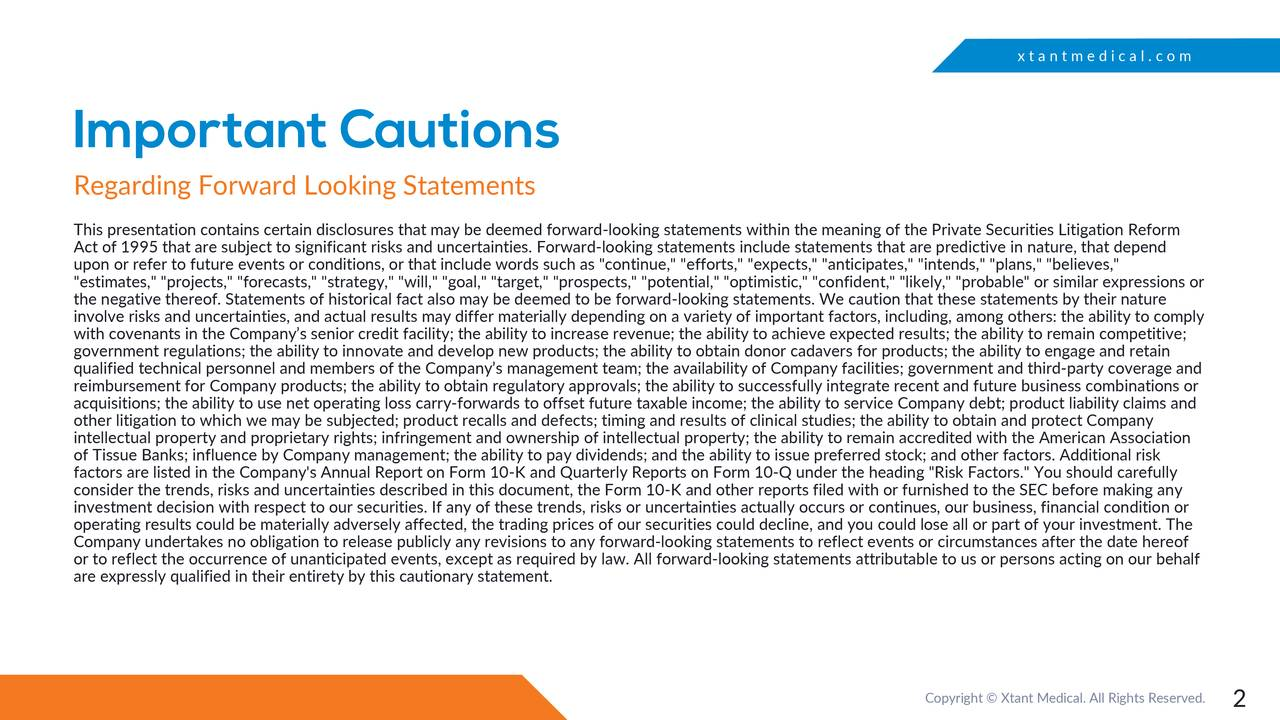 "Important Cautions Regarding Forward Looking Statements This presentation contains certain disclosures that may be deemed forward-looking statements within the meaning of the Private Securities Litigation Reform Act of 1995 that are subject to significant risks and uncertainties. Forward-looking statements include statements that are predictive in nature, that depend upon or refer to future events or conditions, or that include words such as ""continue,"" ""efforts,"" ""expects,"" ""anticipates,"" ""intends,"" ""plans,"" ""believes,"" ""estimates,"" ""projects,"" ""forecasts,"" ""strategy,"" ""will,"" ""goal,"" ""target,"" ""prospects,"" ""potential,"" ""optimistic,"" ""confiden t,"" ""likely,"" ""probable"" or similar expressions or the negative thereof. Statements of historical fact also may be deemed to be f-looking statements. We caution that these statements by their nature involve risks and uncertainties, and actual results may differ materially depending on a variety of important factors, including, among others: the ability to comply with covenants in the Company's senior credit facility; the ability to increase revenue; the ability to achieve lts; the ability to remain competitive; government regulations; the ability to innovate and develop new products; the ability to obtain donor cadavers for products; the ability to engage and retain qualified technical personnel and members of the Company's management team; the availability of Company facilities; governmen t and third-party coverage and reimbursement for Company products; the ability to obtain regulatory approvals; the ability to successfully integrate recent and future business combinations or acquisitions; the ability to use net operating loss carry-forwards to offset future taxable income; the ability to service Compa ny debt; product liability claims and other litigation to which we may be subjected; product recalls and defects; timing and results of clinical stuliy to obtain and protect Company intellectual property and proprietary rights; infringement and ownership of intellectual property; the ability to remain accredited with the American Association of Tissue Banks; influence by Company management; the ability to pay dividends; and the ability to issue preferred stock; andother factors. Additional risk factors are listed in the Company's Annual Report on Form 10-K and Quarterly Reports on Form 10-Q under the heading ""Risk Factors."" You should carefully investment decision with respect to our securities. If any of these trends, risks or uncertainties actually occurs or continues, our business, financial condition or operating results could be materially adversely affected, the trading prices of our securities could decline, anlse all or part of your investment. The Company undertakes no obligation to release publicly any revisions to any forward-looking statements to reflect events or circumstances after the date hereof or to reflect the occurrence of unanticipated events, except as required by law. Al-looking statements attributable to us or persons acting on our behalf are expressly qualified in their entirety by this cautionary statement. Copyright © Xtant Medical. All Rights Re2erved."