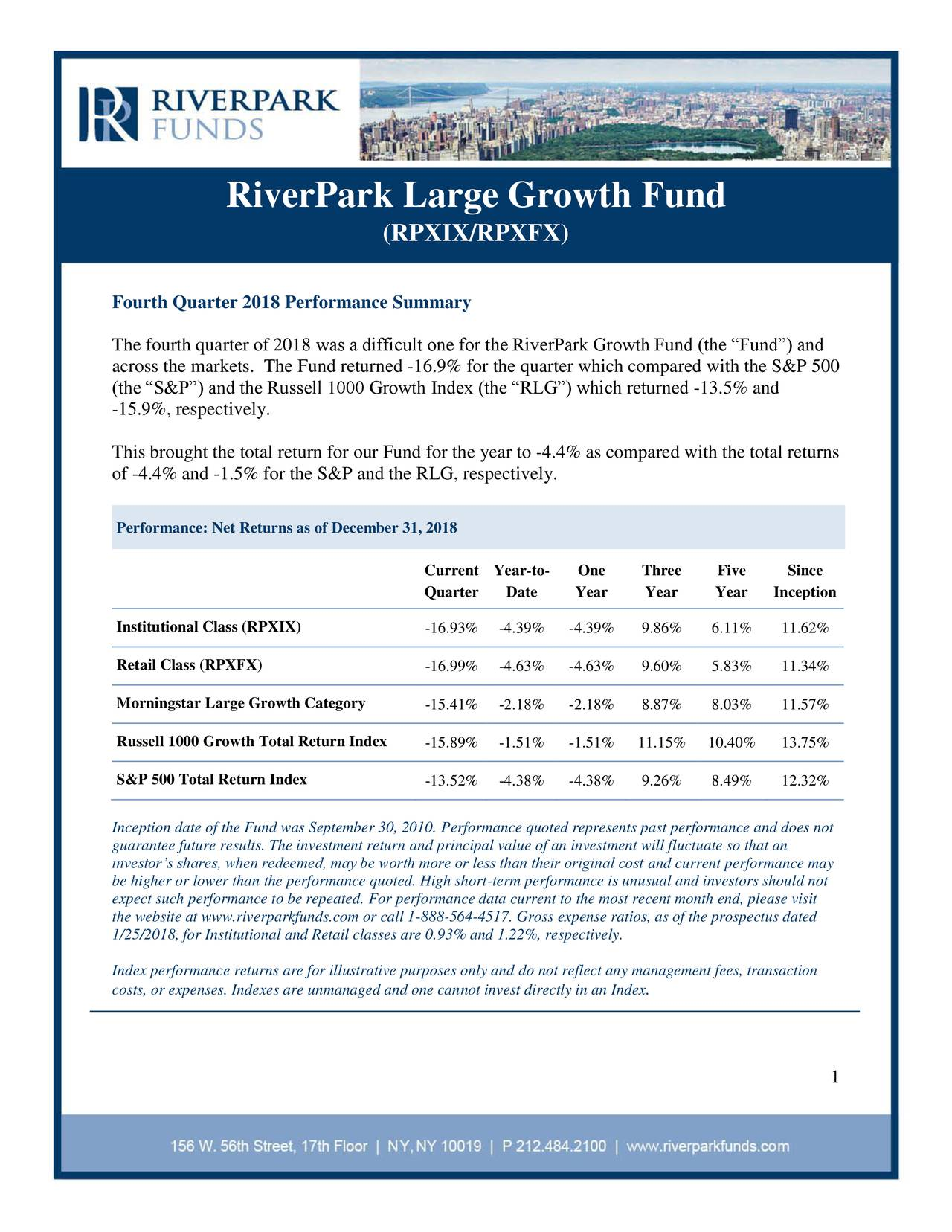 "(RPXIX/RPXFX) Fourth Quarter 2018 Performance Summary The fourth quarter of 2018 was a difficult one for the RiverPark Growth Fund (the ""Fund"") and across the markets. The Fund returned -16.9% for the quarter which compared with the S&P 500 (the ""S&P"") and the Russell 1000 Growth Index (the ""RLG"") which returned -13.5% and -15.9%, respectively. This brought the total return for our Fund for the year to -4.4% as compared with the total returns of -4.4% and -1.5% for the S&P and the RLG, respectively. Performance: Net Returns as of December 31, 2018 Current Year-to- One Three Five Since Quarter Date Year Year Year Inception Institutional Class (RPXIX) -16.93% -4.39% -4.39% 9.86% 6.11% 11.62% Retail Class (RPXFX) -16.99% -4.63% -4.63% 9.60% 5.83% 11.34% Morningstar Large Growth Category -15.41% -2.18% -2.18% 8.87% 8.03% 11.57% Russell 1000 Growth Total Return Index -15.89% -1.51% -1.51% 11.15% 10.40% 13.75% S&P 500 Total Return Index -13.52% -4.38% -4.38% 9.26% 8.49% 12.32% Inception date of the Fund was September 30, 2010. Performance quoted represents past performance and does not guarantee future results. The investment return and principal value of an investment will fluctuate so that an investor's shares, when redeemed, may be worth more or less than their original cost and current performance may be higher or lower than the performance quoted. High short-term performance is unusual and investors should not expect such performance to be repeated. For performance data current to the most recent month end, please visit the website at www.riverparkfunds.com or call 1-888-564-4517. Gross expense ratios, as of the prospectus dated 1/25/2018, for Institutional and Retail classes are 0.93% and 1.22%, respectively. Index performance returns are for illustrative purposes only and do not reflect any management fees, transaction costs, or expenses. Indexes are unmanaged and one cannot invest directly.in an Index 1"