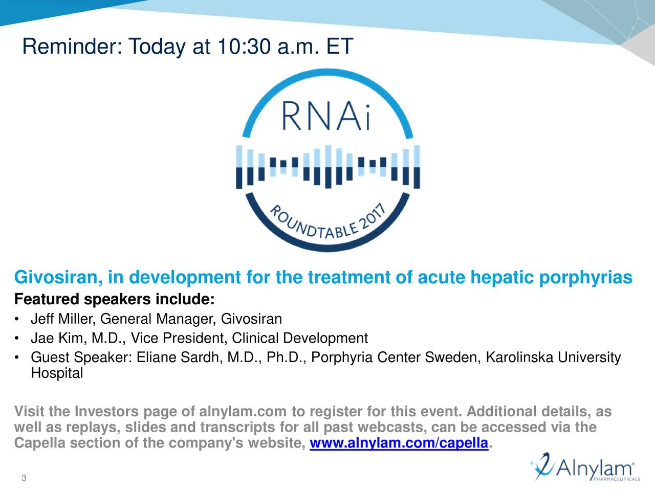 Givosiran, in development for the treatment of acute hepatic porphyrias Featured speakers include: Jeff Miller, General Manager, Givosiran Jae Kim, M.D., Vice President, Clinical Development Guest Speaker: Eliane Sardh, M.D., Ph.D., Porphyria Center Sweden, Karolinska University Hospital Visit the Investors page of alnylam.com to register for this event. Additional details, as well as replays, slides and transcripts for all past webcasts, can be accessed via the Capella section of the company's website, www.alnylam.com/capella. 3