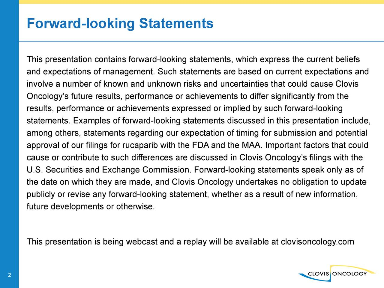 This presentation contains forward-looking statements, which express the current beliefs and expectations of management. Such statements are based on current expectations and involve a number of known and unknown risks and uncertainties that could cause Clovis Oncologys future results, performance or achievements to differ significantly from the results, performance or achievements expressed or implied by such forward-looking statements. Examples of forward-looking statements discussed in this presentation include, among others, statements regarding our expectation of timing for submission and potential approval of our filings for rucaparib with the FDA and the MAA. Important factors that could cause or contribute to such differences are discussed in Clovis Oncologys filings with the U.S. Securities and Exchange Commission. Forward-looking statements speak only as of the date on which they are made, and Clovis Oncology undertakes no obligation to update publicly or revise any forward-looking statement, whether as a result of new information, future developments or otherwise. This presentation is being webcast and a replay will be available at clovisoncology.com 2