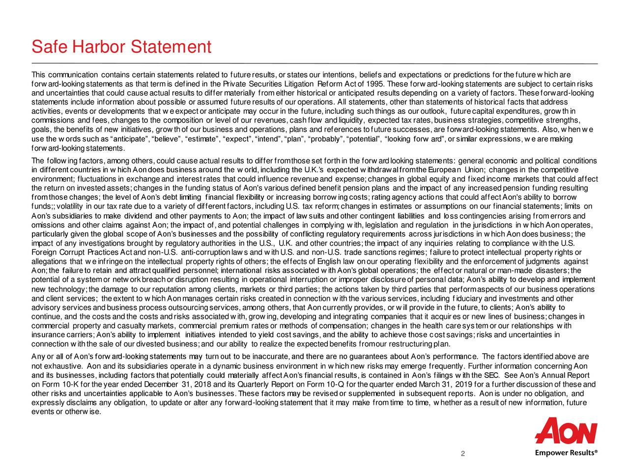 """This communication contains certain statements related to futureresults,or states our intentions, beliefs and expectations or predictions for thefuturew hichare forw ard-lookingstatements as that termis defined in the Private Securities Litigation Reform Actof 1995. These forw ard-lookingstatements are subject to certainrisks and uncertainties that could causeactual results to differ materially fromeither historical or anticipated results depending on a variety of factors.Theseforward-looking statements include information about possible or assumed futureresults of our operations. All statements, other than statements of historical facts thataddress activities, events or developments that w eexpector anticipate may occur in the future,including suchthings as our outlook, futurecapital expenditures, grow thin commissions and fees,changes to the composition or level of our revenues,cashflow andliquidity, expected tax rates,business strategies, competitive strengths, goals, the benefits of new initiatives, grow thof our business and operations, plans and references tofuturesuccesses,are forward-lookingstatements. Also,w henw e use the w ords suchas """"anticipate"""",""""believe"""", """"estimate"""", """"expect"""",""""intend"""",""""plan"""", """"probably"""",""""potential"""", """"looking forw ard"""",or similar expressions,w earemaking forw ard-lookingstatements. The follow ingfactors,among others,could causeactual results to differ fromthoseset forthin the forw ardlooking statements: general economic and political conditions in differentcountries in w hichAondoes business around the w orld,including the U.K.'s expected w ithdrawalfromtheEuropean Union; changes in the competitive environment; fluctuations in exchangeand interestrates that could influence revenueand expense;changes in global equity and fixedincome markets that could affect the return on investedassets;changes in the funding status of Aon's various defined benefit pension plans and the impact of any increasedpension funding resulting fromthosechanges; t"""