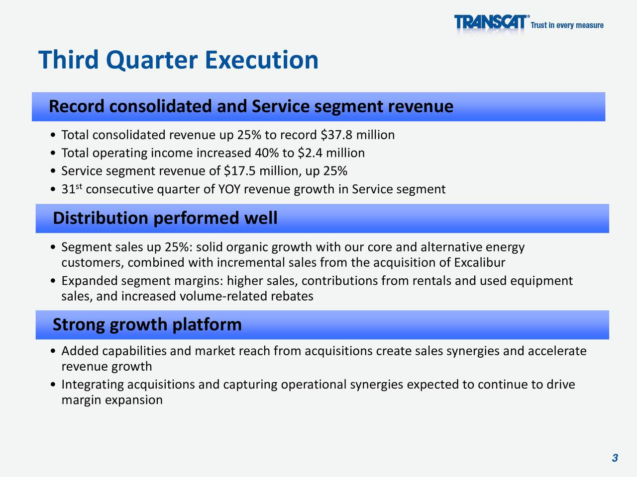 Record consolidated and Service segment revenue Total consolidated revenue up 25% to record $37.8 million Total operating income increased 40% to $2.4 million Service segment revenue of $17.5 million, up 25% 31 consecutive quarter of YOY revenue growth in Service segment Distribution performed well Segment sales up 25%: solid organic growth with our core and alternative energy customers, combined with incremental sales from the acquisition of Excalibur Expanded segment margins: higher sales, contributions from rentals and used equipment sales, and increased volume-related rebates Strong growth platform Added capabilities and market reach from acquisitions create sales synergies and accelerate revenue growth Integrating acquisitions and capturing operational synergies expected to continue to drive margin expansion 3