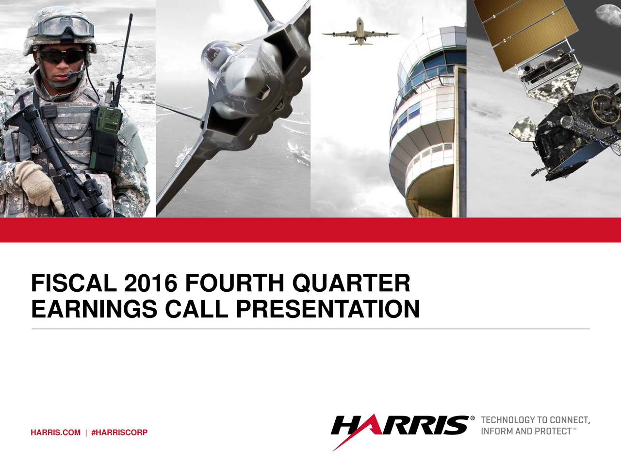 (10 x 3.5) FISCAL 2016 FOURTH QUARTER EARNINGS CALL PRESENTATION HARRIS.COM | #HARRISCORP