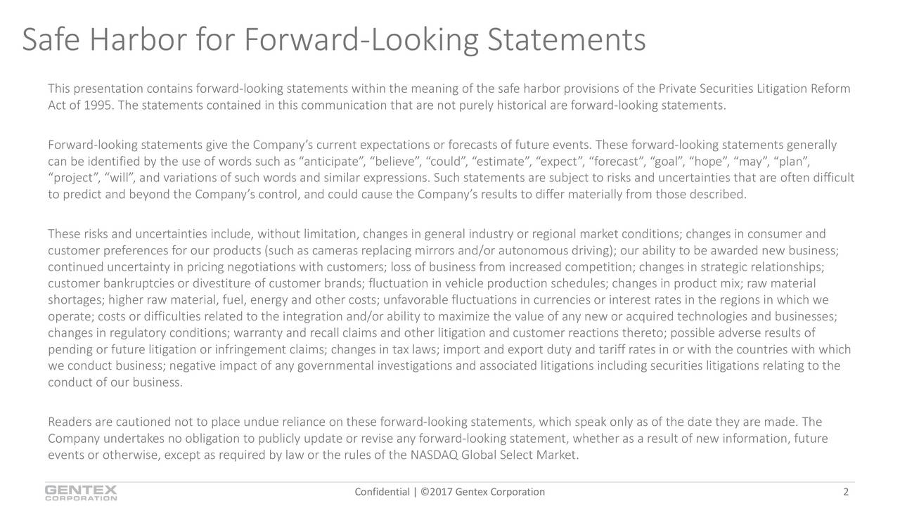 This presentation contains forward-looking statements within the meaning of the safe harbor provisions of the Private Securities Litigation Reform Act of 1995. The statements contained in this communication that are not purely historical are forward-looking statements. Forward-looking statements give the Companys current expectations or forecasts of future events. These forward-looking statements generally can be identified by the use of words such as anticipate, believe, could, estimate, expect, forecast, goal, pe, may, plan, project, will, and variations of such words and similar expressions. Such statements are subject to risks and uncertainties that are often difficult to predict and beyond the Companys control, and could cause the Companys results to differ materially from those described. These risks and uncertainties include, without limitation, changes in general industry or regional market conditions; changes in consumer and customer preferences for our products (such as cameras replacing mirrors and/or autonomous driving); our ability to be awarded new business; continued uncertainty in pricing negotiations with customers; loss of business from increased competition; changes in strate ig relationships; customer bankruptcies or divestiture of customer brands; fluctuation in vehicle production schedules; changes in product mix; raw material shortages; higher raw material, fuel, energy and other costs; unfavorable fluctuations in currencies or interest rates in theregions in which we operate; costs or difficulties related to the integration and/or ability to maximize the value of any new or acquired technologis and businesses; changes in regulatory conditions; warranty and recall claims and other litigation and customer reactions thereto; possible adverse results of pending or future litigation or infringement claims; changes in tax laws; import and export duty and tariff rates in or with the countries with which we conduct business; negative impact of any governmental investigations and associated litigations including securities lit agions relating to the conduct of our business. Readers are cautioned not to place undue reliance on these forward-looking statements, which speak only as of the date they are made. The Company undertakes no obligation to publicly update or revise any forward-looking statement, whether as a result of new information, future events or otherwise, except as required by law or the rules of the NASDAQ Global Select Market. Confidential | 2017 Gentex Corporation 2