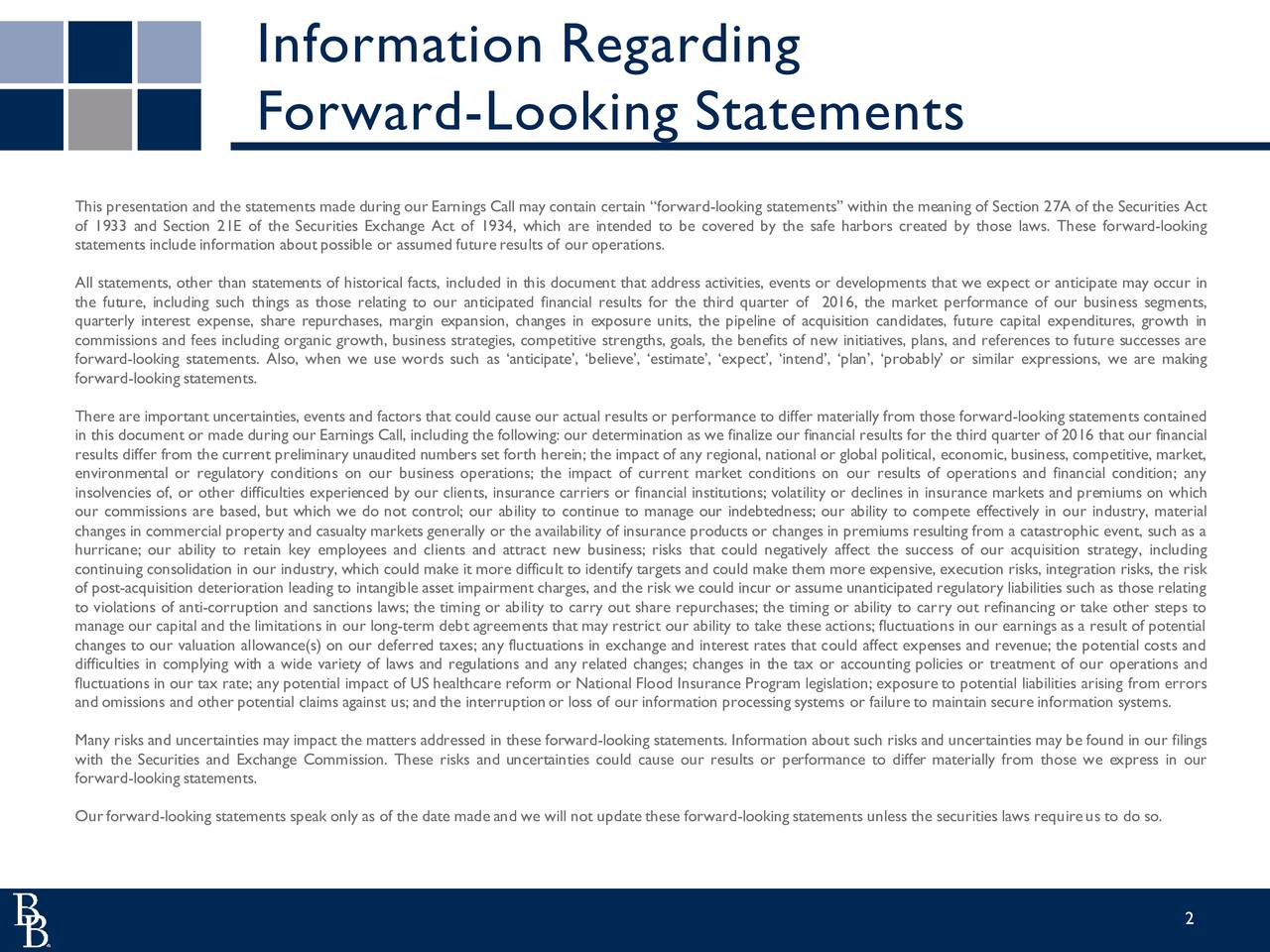 Forward-Looking Statements This presentation and the statements made during our Earnings Call may contain certain forward-looking statements within the meaning of Section 27A of the Securities Act of 1933 and Section 21E of the Securities Exchange Act of 1934, which are intended to be covered by the safe harbors created by those laws. These forward-looking statements include information aboutpossible or assumed futureresults of our operations. All statements, other than statements of historical facts, included in this document that address activities, events or developments that we expect or anticipate may occur in the future, including such things as those relating to our anticipated financial results for the third quarter of 2016, the market performance of our business segments, quarterly interest expense, share repurchases, margin expansion, changes in exposure units, the pipeline of acquisition candidates, future capital expenditures, growth in commissions and fees including organic growth, business strategies, competitive strengths, goals, the benefits of new initiatives, plans, and references to future successes are forward-looking statements. Also, when we use words such as anticipate, believe, estimate, expect, intend, plan, probably or similar expressions, we are making forward-looking statements. There are important uncertainties, events and factors that could cause our actual results or performance to differ materially from those forward-looking statements contained in this document or made during our Earnings Call, including the following: our determination as we finalize our financial results for the third quarter of 2016 that our financial results differ from the current preliminary unaudited numbers set forth herein; the impact of any regional, national or global political, economic, business, competitive, market, environmental or regulatory conditions on our business operations; the impact of current market conditions on our results of operations and financial condition; any insolvencies of, or other difficulties experienced by our clients, insurance carriers or financial institutions; volatility or declines in insurance markets and premiums on which our commissions are based, but which we do not control; our ability to continue to manage our indebtedness; our ability to compete effectively in our industry, material changes in commercial property and casualty markets generally or the availability of insurance products or changes in premiums resulting from a catastrophic event, such as a hurricane; our ability to retain key employees and clients and attract new business; risks that could negatively affect the success of our acquisition strategy, including continuing consolidation in our industry, which could make it more difficult to identify targets and could make them more expensive, execution risks, integration risks, the risk of post-acquisition deterioration leading to intangible asset impairment charges, and the risk we could incur or assume unanticipated regulatory liabilities such as those relating to violations of anti-corruption and sanctions laws; the timing or ability to carry out share repurchases; the timing or ability to carry out refinancing or take other steps to manage our capital and the limitations in our long-term debt agreements that may restrict our ability to take these actions; fluctuations in our earnings as a result of potential changes to our valuation allowance(s) on our deferred taxes; any fluctuations in exchange and interest rates that could affect expenses and revenue; the potential costs and difficulties in complying with a wide variety of laws and regulations and any related changes; changes in the tax or accounting policies or treatment of our operations and fluctuations in our tax rate; any potential impact of US healthcare reform or National Flood Insurance Program legislation; exposure to potential liabilities arising from errors and omissions and other potential claims against us; and the interruptionor loss of our information processing systems or failure to maintain secure information systems. Many risks and uncertainties may impact the matters addressed in these forward-looking statements. Information about such risks and uncertainties may be found in our filings with the Securities and Exchange Commission. These risks and uncertainties could cause our results or performance to differ materially from those we express in our forward-looking statements. Ourforward-looking statements speak only as of the date made and we will not update these forward-looking statements unless the securities laws requireus to do so. 2