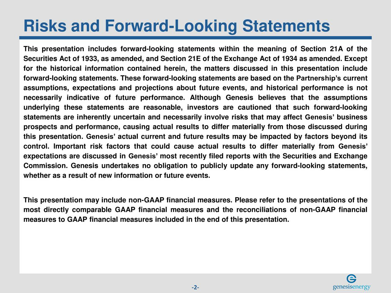 This presentation includes forward-looking statements within the meaning of Section 21A of the Securities Act of 1933, as amended, and Section 21E of the Exchange Act of 1934 as amended. Except for the historical information contained herein, the matters discussed in this presentation include forward-looking statements. These forward-looking statements are based on the Partnerships current assumptions, expectations and projections about future events, and historical performance is not necessarily indicative of future performance. Although Genesis believes that the assumptions underlying these statements are reasonable, investors are cautioned that such forward-looking statements are inherently uncertain and necessarily involve risks that may affect Genesis business prospects and performance, causing actual results to differ materially from those discussed during this presentation. Genesis actual current and future results may be impacted by factors beyond its control. Important risk factors that could cause actual results to differ materially from Genesis expectations are discussed in Genesis most recently filed reports with the Securities and Exchange Commission. Genesis undertakes no obligation to publicly update any forward-looking statements, whether as a result of new information or future events. This presentation may include non-GAAP financial measures. Please refer to the presentations of the most directly comparable GAAP financial measures and the reconciliations of non-GAAP financial measures to GAAP financial measures included in the end of this presentation. -2-