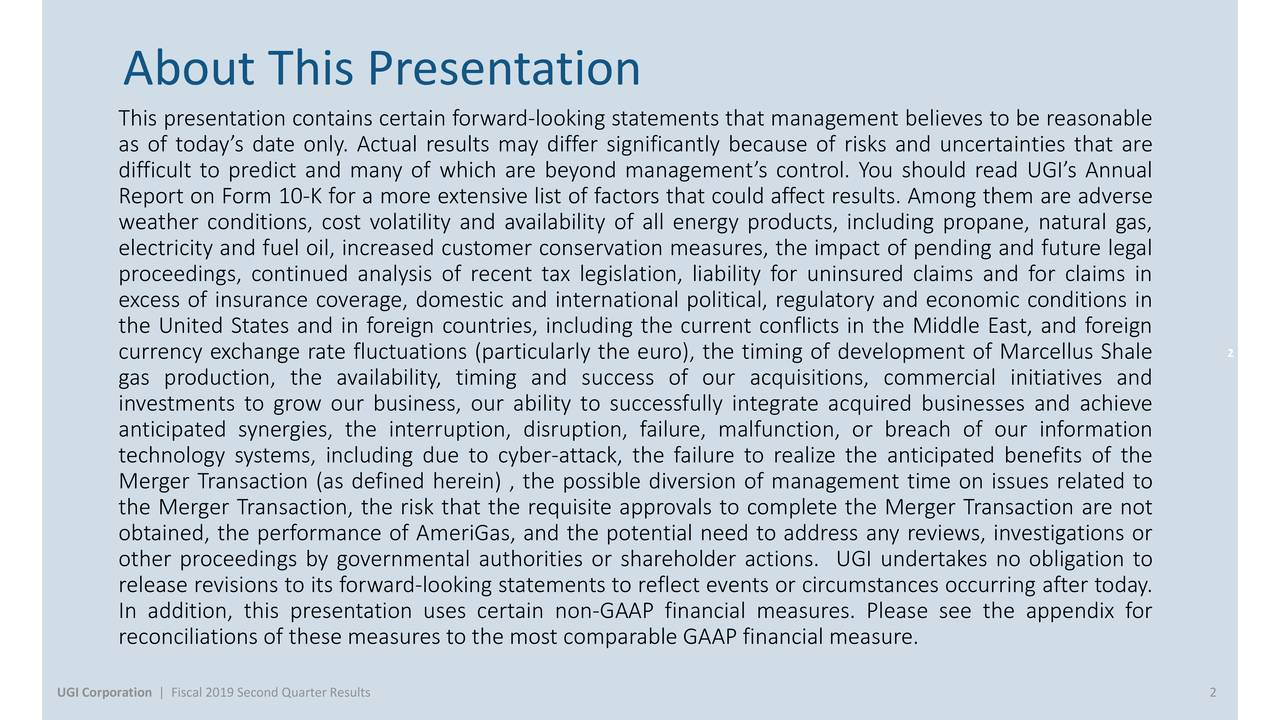 This presentation contains certain forward-looking statements that management believes to be reasonable as of today's date only. Actual results may differ significantly because of risks and uncertainties that are difficult to predict and many of which are beyond management's control. You should read UGI's Annual Report on Form 10-K for a more extensive list of factors that could affect results. Among them are adverse weather conditions, cost volatility and availability of all energy products, including propane, natural gas, electricity and fuel oil, increased customer conservation measures, the impact of pending and future legal proceedings, continued analysis of recent tax legislation, liability for uninsured claims and for claims in excess of insurance coverage, domestic and international political, regulatory and economic conditions in the United States and in foreign countries, including the current conflicts in the Middle East, and foreign currency exchange rate fluctuations (particularly the euro), the timing of development of Marcellus Shale 2 gas production, the availability, timing and success of our acquisitions, commercial initiatives and investments to grow our business, our ability to successfully integrate acquired businesses and achieve anticipated synergies, the interruption, disruption, failure, malfunction, or breach of our information technology systems, including due to cyber-attack, the failure to realize the anticipated benefits of the Merger Transaction (as defined herein) , the possible diversion of management time on issues related to the Merger Transaction, the risk that the requisite approvals to complete the Merger Transaction are not obtained, the performance of AmeriGas, and the potential need to address any reviews, investigations or other proceedings by governmental authorities or shareholder actions. UGI undertakes no obligation to release revisions to its forward-looking statements to reflect events or circumstances occurring after 
