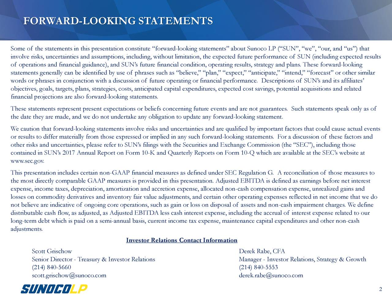 """Some of the statements in this presentation constitute """"forward-looking statements"""" about Sunoco LP (""""SUN"""", """"we"""", """"our, and """"us"""") that involve risks, uncertainties and assumptions, including, without limitation, the expected future performance of SUN (including expected results of operations and financial guidance), and SUN's future financial condition, operating results, strategy and plans. These forward-looking statements generally can be identified by use of phrases such as """"believe,"""" """"plan,"""" """"expect,"""" """"anticipate,"""" """"intend,"""" """"forecast"""" or other similar words or phrases in conjunction with a discussion of future operating or financial performance. Descriptions of SUN's and its affiliates' objectives, goals, targets, plans, strategies, costs, anticipated capital expenditures, expected cost savings, potential acquisitions and related financial projections are also forward-looking statements. These statements represent present expectations or beliefs concerning future events and are not guarantees. Such statements speak only as of the date they are made, and we do not undertake any obligation to update any forward-looking statement. We caution that forward-looking statements involve risks and uncertainties and are qualified by important factors that could cause actual events or results to differ materially from those expressed or implied in any such forward-looking statements. For a discussion of these factors and other risks and uncertainties, please refer to SUN's filings with the Securities and Exchange Commission (the """"SEC""""), including those contained in SUN's 2017 Annual Report on Form 10-K and Quarterly Reports on Form 10-Q which are available at the SEC's website at www.sec.gov. This presentation includes certain non-GAAP financial measures as defined under SEC Regulation G. A reconciliation of those measures to the most directly comparable GAAP measures is provided in this presentation. Adjusted EBITDA is defined as earnings before net interest expense, inco"""