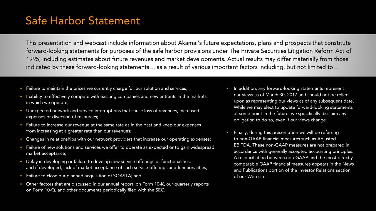 This presentation and webcast include information about Akamais future expectations, plans and prospects that constitute forward-looking statements for purposes of the safe harbor provisions under The Private Securities Litigation Reform Act of 1995, including estimates about future revenues and market developments. Actual results may differ materially from those indicated by these forward-looking statements as a result of various important factors including, but not limited to Failure to maintain the prices we currently charge for oursolution and services;  In addition, any forward-looking statements represent our views as of March 30, 2017 and should not be relied Inability to effectively compete with existing companies and new entrants in the markets in which we operate; upon as representing our views as of any subsequent date. While we may elect to update forward-looking statements Unexpected network and service interruptions that cause loss of revenues, increased expenses or diversion of resources; at some point in the future, we specifically disclaim any obligation to do so, even if our views change. Failure to increase our revenue at the same rate as in the past andkeep our expenses from increasing at a greater rate than our revenues; Finally, during this presentation we will be referring Changes in relationships with our network providers that increase our operating expenses; to non-GAAP financial measures such as Adjusted Failure of new solutions and services we offer to operate as expected or to gain widespread EBITDA. These non-GAAP measures are not prepared in market acceptance; accordance with generally accepted accounting principles. A reconciliation between non-GAAP and the most directly Delay in developing or failure to develop new service offerings or functionalities, comparable GAAP financial measures appears in the News and if developed, lack of market acceptance of such service offerings and functionalities; and Publications portion of the Investor Relations section Failure to close our planned acquisition ofSOASTA; and of our Web site. Other factors that are discussed in our annual report, on Form 10-K, our quarterly reports on Form 10-Q, and other documents periodicallyfiled with the SEC. 2016 AKAMAI | FASTER FORWARD TM