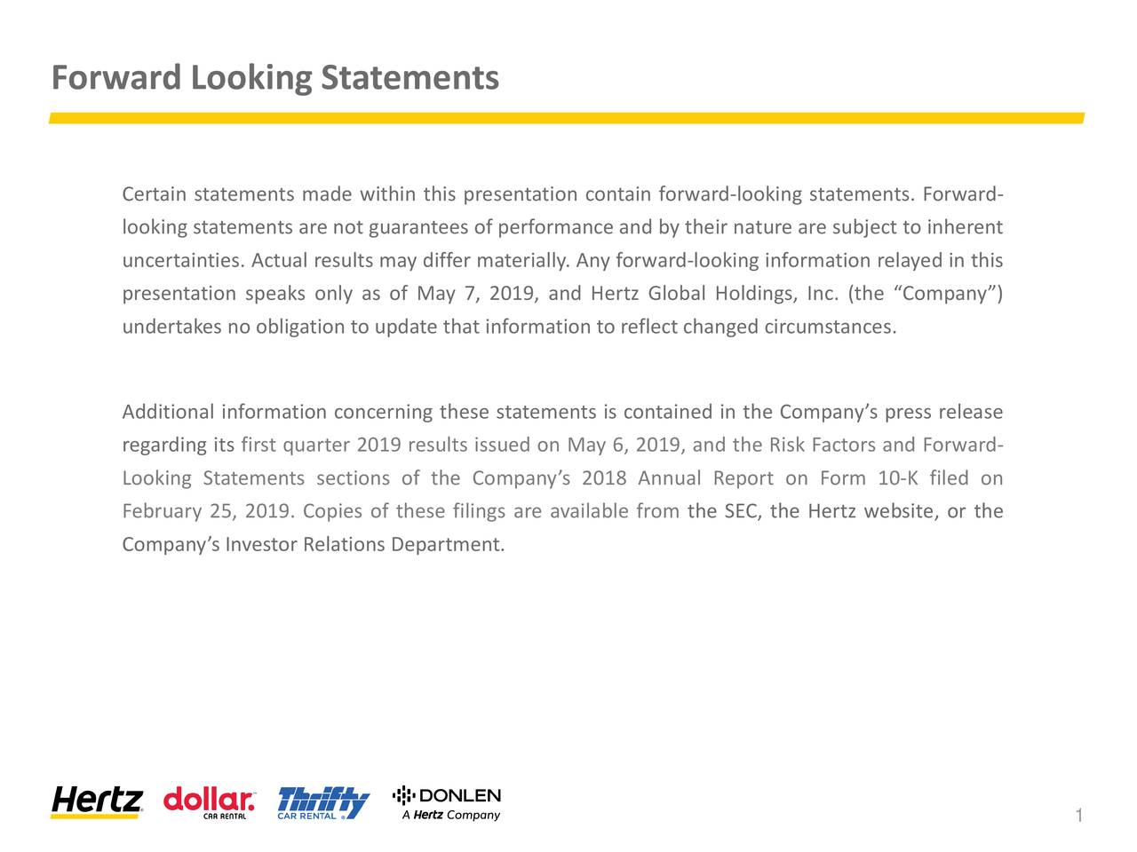 """Certain statements made within this presentation contain forward-looking statements. Forward- looking statements are not guarantees of performance and by their nature are subject to inherent uncertainties. Actual results may differ materially. Any forward-looking information relayed in this presentation speaks only as of May 7, 2019, and Hertz Global Holdings, Inc. (the """"Company"""") undertakes no obligation to update that information to reflect changed circumstances. Additional information concerning these statements is contained in the Company's press release regarding its first quarter 2019 results issued on May 6, 2019, and the Risk Factors and Forward- Looking Statements sections of the Company's 2018 Annual Report on Form 10-K filed on February 25, 2019. Copies of these filings are available from the SEC, the Hertz website, or the Company's Investor Relations Department. 1"""