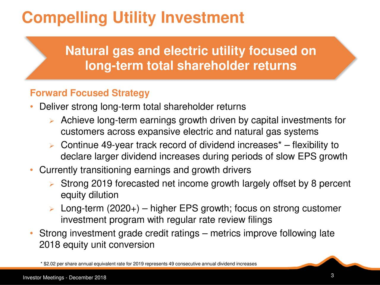 Natural gas and electric utility focused on long-term total shareholder returns Forward Focused Strategy • Deliver strong long-term total shareholder returns  Achieve long-term earnings growth driven by capital investments for customers across expansive electric and natural gas systems  Continue 49-year track record of dividend increases*– flexibility to declare larger dividend increases during periods of slow EPS growth • Currently transitioning earnings and growth drivers  Strong 2019 forecasted net income growth largely offset by 8 percent equity dilution  Long-term (2020+) – higher EPS growth; focus on strong customer investment program with regular rate review filings • Strong investment grade credit ratings – metrics improve following late 2018 equity unit conversion * $2.02 per share annual equivalent rate for 2019 represents 49 consecutive annual dividend increases Investor Meetings - December 2018 3