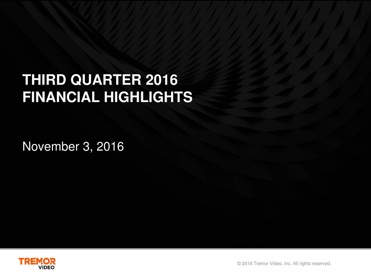 FINANCIAL HIGHLIGHTS November 3, 2016 2016 Tremor Video, Inc. All rights reserved.