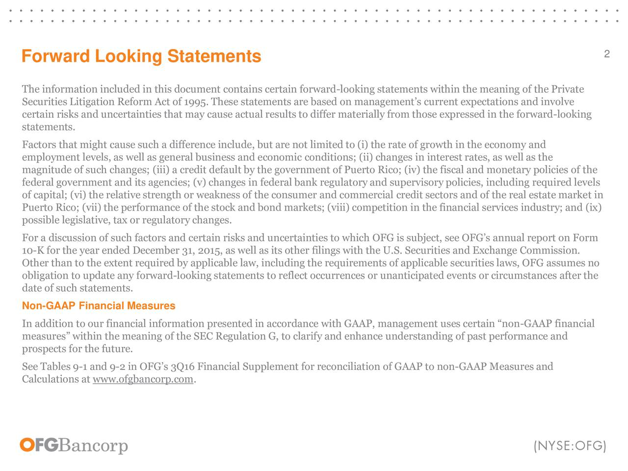 Forward Looking Statements The information included in this document contains certain forward-looking statements within the meaning of the Private Securities Litigation Reform Act of 1995. These statements are based on managements current expectations and involve certain risks and uncertainties that may cause actual results to differ materially from those expressed in the forward-looking statements. Factors that might cause such a difference include, but are not limited to (i) the rate of growth in the economy and employment levels, as well as general business and economic conditions; (ii) changes in interest rates, as well as the magnitude of such changes; (iii) a credit default by the government of Puerto Rico; (iv) the fiscal and monetary policies of the federal government and its agencies; (v) changes in federal bank regulatory and supervisory policies, including required levels of capital; (vi) the relative strength or weakness of the consumer and commercial credit sectors and of the real estate market in Puerto Rico; (vii) the performance of the stock and bond markets; (viii) competition in the financial services industry; and (ix) possible legislative, tax or regulatory changes. For a discussion of such factors and certain risks and uncertainties to which OFG is subject, see OFGs annual report on Form 10-K for the year ended December 31, 2015, as well as its other filings with the U.S. Securities and Exchange Commission. Other than to the extent required by applicable law, including the requirements of applicable securities laws, OFG assumes no obligation to update any forward-looking statements to reflect occurrences or unanticipated events or circumstances after the date of such statements. Non-GAAP Financial Measures In addition to our financial information presented in accordance with GAAP, management uses certain non-GAAP financial measures within the meaning of the SEC Regulation G, to clarify and enhance understanding of past performance and prospects 
