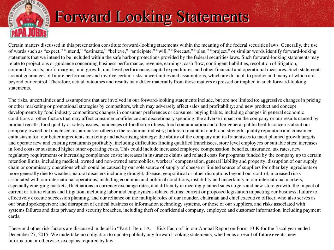 Certain matters discussed in this presentation constitute forward-looking statementswithin the meaning of the federal securitieslaws. Generally, the use of words such as expect, intend, estimate,believe, anticipate,will, forecast, plan, project,or similar words identifyforward-looking statementsthat we intend to be included within the safe harbor protections provided by the federal securities laws. Such forward-looking statementsmay relate to projectionsor guidance concerning business performance, revenue, earnings, cash flow, contingent liabilities, resolutionof litigation, commodity costs, profit margins, unit growth, unit level performance, capital expenditures, and other financial and operational measures. Such statements are not guarantees of future performance and involve certainrisks, uncertainties and assumptions, which are difficult to predict and many of which are beyond our control. Therefore, actual outcomes and resultsmay differ materially from those matters expressed or implied in such forward-looking statements. The risks, uncertainties and assumptions that are involved in our forward-looking statementsinclude, but are not limited to: aggressive changes in pricing or other marketing or promotional strategiesby competitors, which may adversely affect sales and profitability; and new product and concept developments by food industry competitors;changes in consumer preferences or consumer buying habits, including changes in general economic conditionsor other factors that may affect consumer confidence and discretionaryspending; the adverse impact on the company or our resultscaused by product recalls,food quality or safety issues, incidences of foodborne illness, food contamination and other general public health concerns about our company-owned or franchisedrestaurantsor others in the restaurant industry; failure to maintain our brand strength, quality reputationand consumer enthusiasmfor our better ingredients marketing and advertising strategy; the a