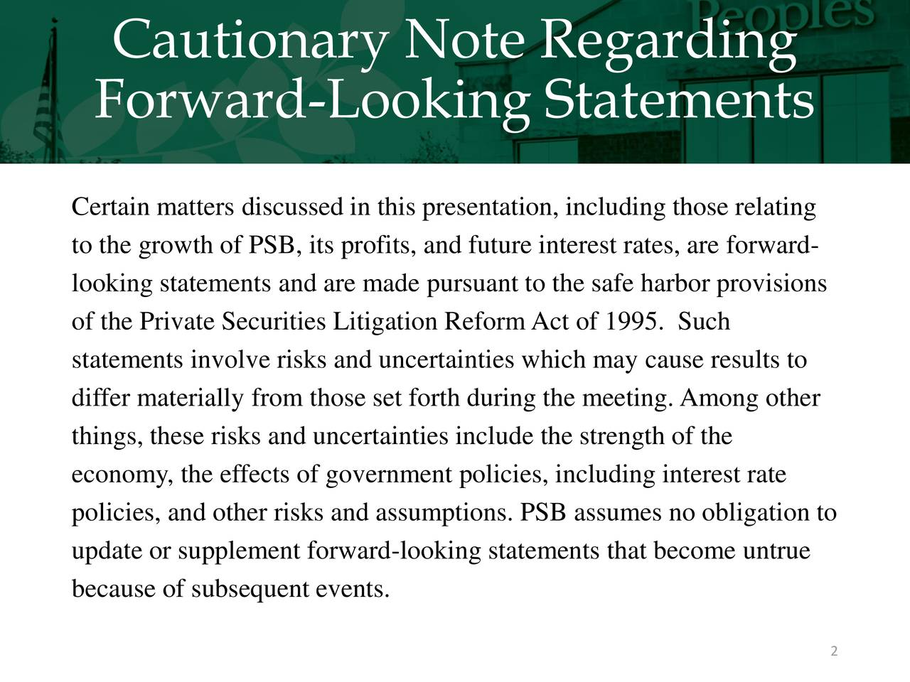 Forward-Looking Statements Certain matters discussed in this presentation, including those relating to the growth of PSB, its profits, and future interest rates, are forward- looking statements and are made pursuant to the safe harbor provisions of the Private Securities Litigation ReformAct of 1995. Such statements involve risks and uncertainties which may cause results to differ materially from those set forth during the meeting. Among other things, these risks and uncertainties include the strength of the economy, the effects of government policies, including interest rate policies, and other risks and assumptions. PSB assumes no obligation to update or supplement forward-looking statements that become untrue because of subsequent events. 2