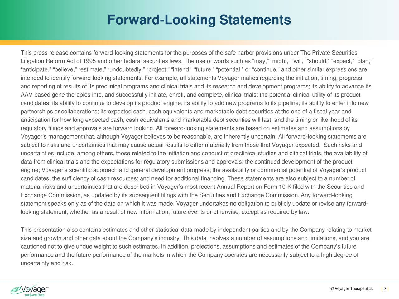 This press release contains forward-looking statements for the purposes of the safe harbor provisions under The Private Securities Litigation Reform Act of 1995 and other federal securities laws. The use of words such as may, might, will, should, expect, plan, anticipate, believe, estimate, undoubtedly, project, intend, future, potential, or continue, and other similar expressions are intended to identify forward-looking statements. For example, all statements Voyager makes regarding the initiation, timing, progress and reporting of results of its preclinical programs and clinical trials and its research and development programs; its ability to advance its AAV-based gene therapies into, and successfully initiate, enroll, and complete, clinical trials; the potential clinical utility of its product candidates; its ability to continue to develop its product engine; its ability to add new programs to its pipeline; its ability to enter into new partnerships or collaborations; its expected cash, cash equivalents and marketable debt securities at the end of a fiscal year and anticipation for how long expected cash, cash equivalents and marketable debt securities will last; and the timing or likelihoodof its regulatory filings and approvals are forward looking. All forward-looking statements are based on estimates and assumptions by Voyagers management that, although Voyager believes to be reasonable, are inherently uncertain. All forward-looking statements are subject to risks and uncertainties that may cause actual results to differ materially from those that Voyager expected. Suchrisks and uncertainties include, among others, those related to the initiation and conduct of preclinical studies and clinical trials,the availability of data from clinical trials and the expectations for regulatory submissions and approvals; the continued development of the product engine; Voyagers scientific approach and general development progress; the availability or commercial potential of
