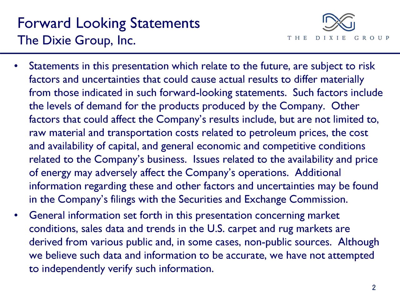 The Dixie Group, Inc. • Statements in this presentation which relate to the future, are subject to risk factors and uncertainties that could cause actual results to differ materially from those indicated in such forward-looking statements. Such factors include the levels of demand for the products produced by the Company. Other factors that could affect the Company's results include, but are not limited to, raw material and transportation costs related to petroleum prices, the cost and availability of capital, and general economic and competitive conditions related to the Company's business. Issues related to the availability and price of energy may adversely affect the Company's operations. Additional information regarding these and other factors and uncertainties may be found in the Company's filings with the Securities and Exchange Commission. • General information set forth in this presentation concerning market conditions, sales data and trends in the U.S. carpet and rug markets are derived from various public and, in some cases, non-public sources. Although we believe such data and information to be accurate, we have not attempted to independently verify such information. 2