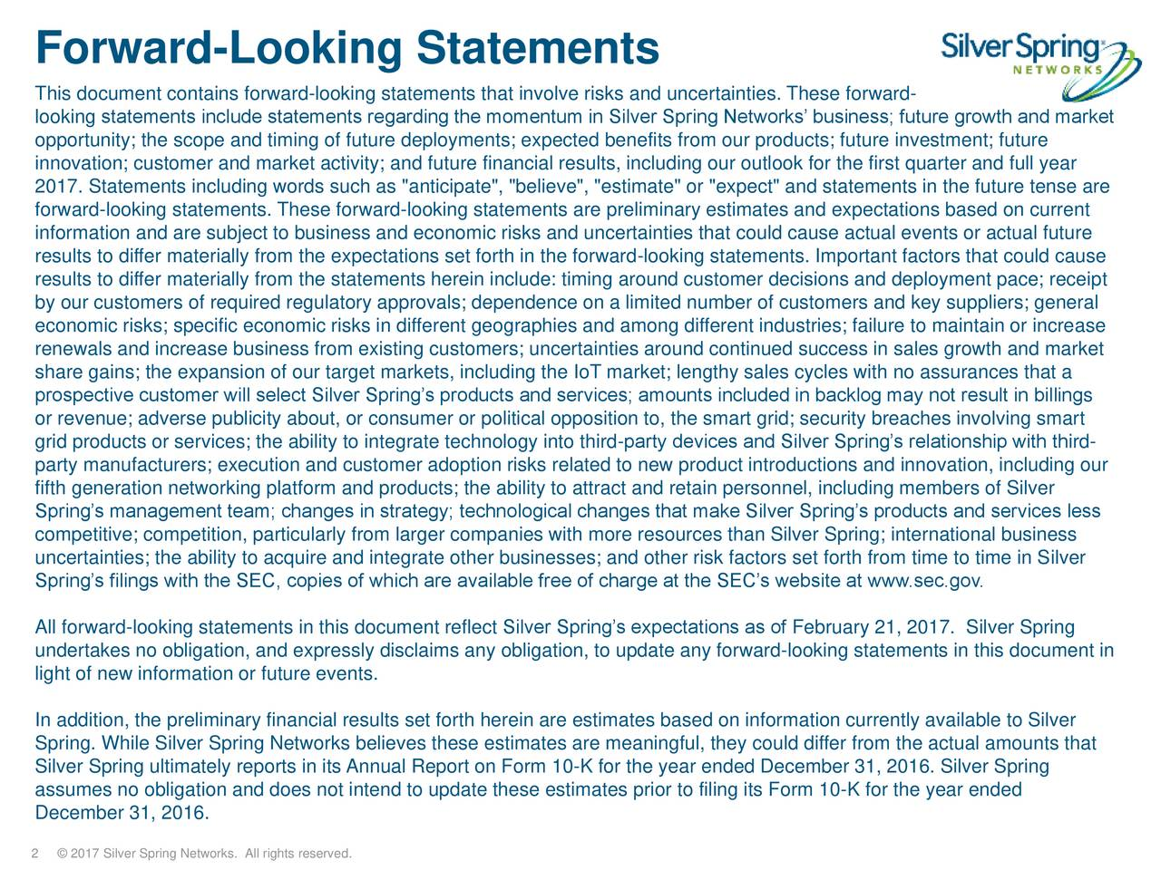 "This document contains forward-looking statements that involve risks and uncertainties. These forward- looking statements include statements regarding the momentum in Silver Spring Networks business; future growth and market opportunity; the scope and timing of future deployments; expected benefits from our products; future investment; future innovation; customer and market activity; and future financial results, including our outlook for the first quarter and full year 2017. Statements including words such as ""anticipate"", ""believe"", ""estimate"" or ""expect"" and statements in the future tense are forward-looking statements. These forward-looking statements are preliminary estimates and expectations based on current information and are subject to business and economic risks and uncertainties that could cause actual events or actual future results to differ materially from the expectations set forth in the forward-looking statements. Important factors that could cause results to differ materially from the statements herein include: timing around customer decisions and deployment pace; receipt by our customers of required regulatory approvals; dependence on a limited number of customers and key suppliers; general economic risks; specific economic risks in different geographies and among different industries; failure to maintain or increase renewals and increase business from existing customers; uncertainties around continued success in sales growth and market share gains; the expansion of our target markets, including the IoT market; lengthy sales cycles with no assurances that a prospective customer will select Silver Springs products and services; amounts included in backlog may not result in billings or revenue; adverse publicity about, or consumer or political opposition to, the smart grid; security breaches involving smart grid products or services; the ability to integrate technology into third-party devices and Silver Springs relationship with third- party manufacturers; execution and customer adoption risks related to new product introductions and innovation, including our fifth generation networking platform and products; the ability to attract and retain personnel, including members of Silver Springs management team; changes in strategy; technological changes that make Silver Springs products and services less competitive; competition, particularly from larger companies with more resources than Silver Spring; international business uncertainties; the ability to acquire and integrate other businesses; and other risk factors set forth from time to time in Silver Springs filings with the SEC, copies of which are available free of charge at the SECs website at www.sec.gov. All forward-looking statements in this document reflect Silver Springs expectations as of February 21, 2017. Silver Spring undertakes no obligation, and expressly disclaims any obligation, to update any forward-looking statements in this document in light of new information or future events. In addition, the preliminary financial results set forth herein are estimates based on information currently available to Silver Spring. While Silver Spring Networks believes these estimates are meaningful, they could differ from the actual amounts that Silver Spring ultimately reports in its Annual Report on Form 10-K for the year ended December 31, 2016. Silver Spring assumes no obligation and does not intend to update these estimates prior to filing its Form 10-K for the year ended December 31, 2016. 2  2017 Silver Spring Networks. All rights reserved."