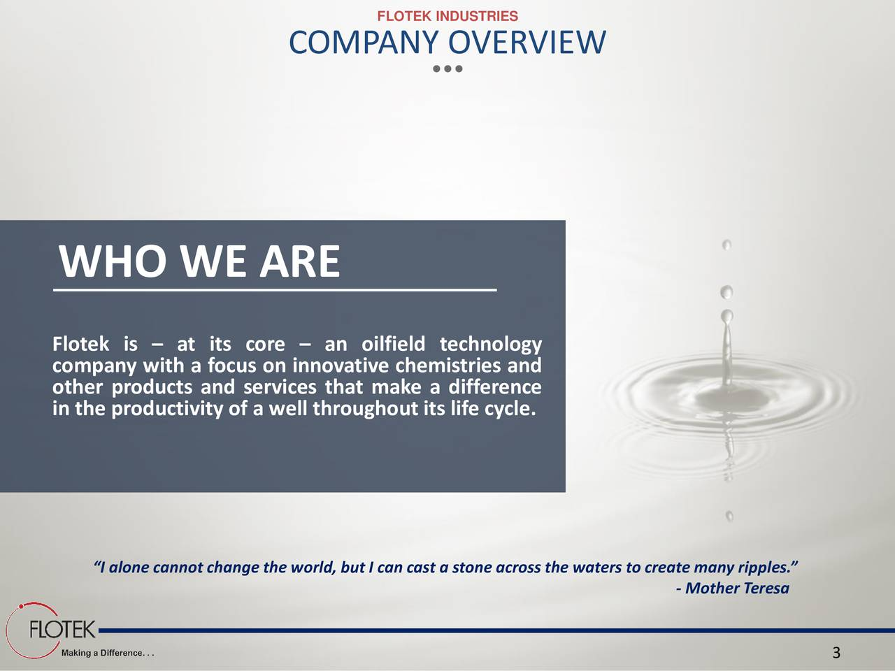 COMPANY OVERVIEW WHO WE ARE Flotek is  at its core  an oilfield technology company with a focus on innovative chemistries and other products and services that make a difference in the productivity of a well throughout its life cycle. I alone cannot change the world, but I can cast a stone across the waters to create many ripples. - Mother Teresa 3