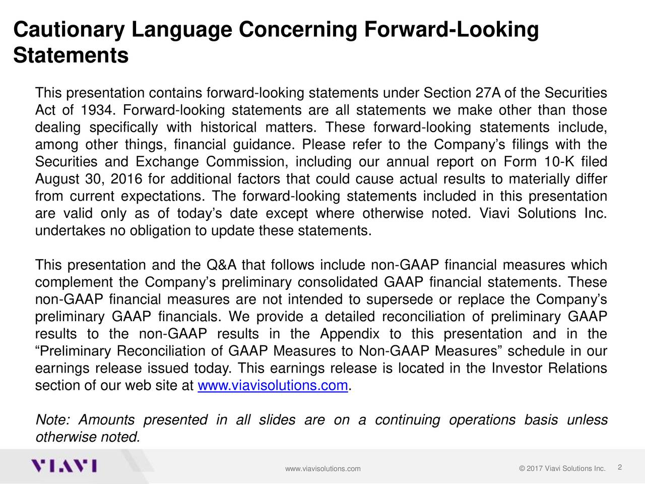 Statements This presentation contains forward-looking statements under Section 27A of the Securities Act of 1934. Forward-looking statements are all statements we make other than those dealing specifically with historical matters. These forward-looking statements include, among other things, financial guidance. Please refer to the Companys filings with the Securities and Exchange Commission, including our annual report on Form 10-K filed August 30, 2016 for additional factors that could cause actual results to materially differ from current expectations. The forward-looking statements included in this presentation are valid only as of todays date except where otherwise noted. Viavi Solutions Inc. undertakes no obligation to update these statements. This presentation and the Q&A that follows include non-GAAP financial measures which complement the Companys preliminary consolidated GAAP financial statements. These non-GAAP financial measures are not intended to supersede or replace the Companys preliminary GAAP financials. We provide a detailed reconciliation of preliminary GAAP results to the non-GAAP results in the Appendix to this presentation and in the Preliminary Reconciliation of GAAP Measures to Non-GAAP Measures schedule in our earnings release issued today. This earnings release is located in the Investor Relations section of our web site at www.viavisolutions.com. Note: Amounts presented in all slides are on a continuing operations basis unless otherwise noted. www.viavisolutions.com  2017 Viavi Solutions Inc.