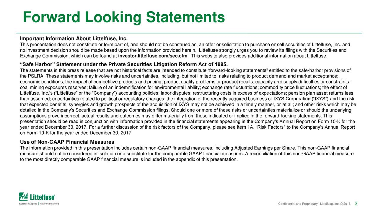 "Important Information About Littelfuse, Inc. This presentation does not constitute or form part of, and should not be construed as, an offer or solicitation to purchase or sell securities of Littelfuse, Inc. and no investment decision should be made based upon the information provided herein. Littelfuse strongly urges you to review its filings with the Securities and Exchange Commission, which can be found at investor.littelfuse.com/sec.cfm. This website also provides additional information about Littelfuse. ""Safe Harbor"" Statement under the Private Securities Litigation Reform Act of 1995. The statements in this press release that are not historical facts are intended to constitute ""forward-looking statements"" entitled to the safe-harbor provisions of the PSLRA. These statements may involve risks and uncertainties, including, but not limited to, risks relating to product demand and market acceptance; economic conditions; the impact of competitive products and pricing; product quality problems or product recalls; capacity and supply difficulties or constraints; coal mining exposures reserves; failure of an indemnification for environmental liability; exchange rate fluctuations; commodity price fluctuations; the effect of Littelfuse, Inc.'s (""Littelfuse"" or the ""Company"") accounting policies; labor disputes; restructuring costs in excess of expectations; pension plan asset returns less than assumed; uncertainties related to political or regulatory changes; the integration of the recently acquired business of IXYS Corporation (""IXYS"") and the risk that expected benefits, synergies and growth prospects of the acquisition of IXYS may not be achieved in a timely manner, or at all; and other risks which may be detailed in the Company's Securities and Exchange Commission filings. Should one or more of these risks or uncertainties materialize or should the underlying assumptions prove incorrect, actual results and outcomes may differ materially from those indicated or implied in the forward-looking statements. This presentation should be read in conjunction with information provided in the financial statements appearing in the Company's Annual Report on Form 10-K for the year ended December 30, 2017. For a further discussion of the risk factors of the Company, please see Item 1A. ""Risk Factors"" to the Company's Annual Report on Form 10-K for the year ended December 30, 2017. Use of Non-GAAP Financial Measures The information provided in this presentation includes certain non-GAAP financial measures, including Adjusted Earnings per Share. This non-GAAP financial measure should not be considered in isolation or a substitute for the comparable GAAP financial measures. A reconciliation of this non-GAAP financial measure to the most directly comparable GAAP financial measure is included in the appendix of this presentation. Confidential and Proprietary 
