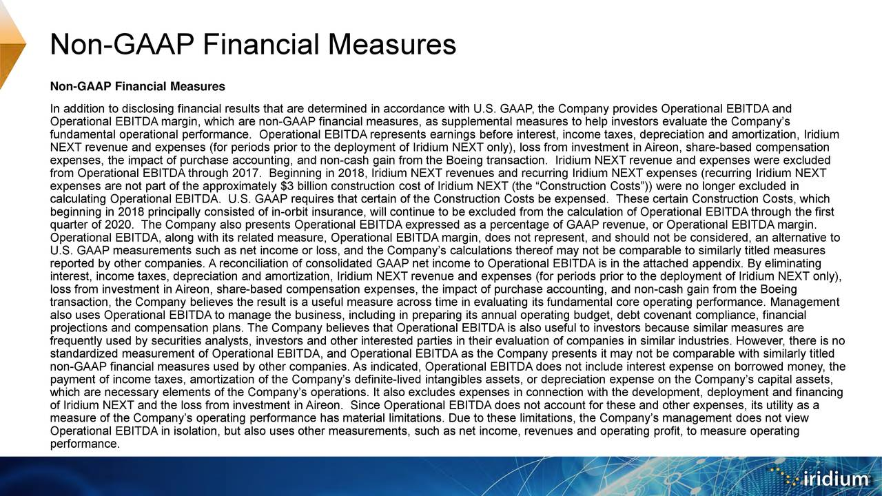 """In addition to disclosing financial results that are determined in accordance with U.S. GAAP, the Company provides Operational EBITDA and Operational EBITDA margin, which are non-GAAP financial measures, as supplemental measures to help investors evaluate the Company's fundamental operational performance. Operational EBITDA represents earnings before interest, income taxes, depreciation andamortization, Iridium NEXT revenue and expenses (for periods prior to the deployment of Iridium NEXT only), loss from investment in Aireon, share-based compensation expenses, the impact of purchase accounting, and non-cash gain from the Boeing transaction. Iridium NEXT revenue and expenses were excluded from Operational EBITDA through 2017. Beginning in 2018, Iridium NEXT revenues and recurring Iridium NEXT expenses (recurring Iridium NEXT expenses are not part of the approximately $3 billion construction cost of Iridium NEXT (the """"Construction Costs"""")) were no longer excluded in calculating Operational EBITDA. U.S. GAAP requires that certain of the Construction Costs be expensed. These certain Construction Costs, which beginning in 2018 principally consisted of in-orbit insurance, will continue to be excluded from the calculation of Operational EBITDA through the first quarter of 2020. The Company also presents Operational EBITDA expressed as a percentage of GAAP revenue, or Operational EBITDAmargin. Operational EBITDA, along with its related measure, Operational EBITDA margin, does not represent, and should not be considered, an alternative to U.S. GAAP measurements such as net income or loss, and the Company's calculations thereof may not be comparable to similarly titled measures reported by other companies. A reconciliation of consolidated GAAP net income to Operational EBITDA is in the attached appendix. By eliminating interest, income taxes, depreciation and amortization, Iridium NEXT revenue and expenses (for periods prior to the deployment of Iridium NEXT only), loss from"""
