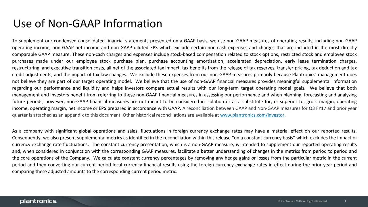 To supplement our condensed consolidated financial statements presented on a GAAP basis, we use non-GAAP measures of operating results, including non-GAAP operating income, non-GAAP net income and non-GAAP diluted EPS which exclude certain non-cash expenses and charges that are included in the most directly comparable GAAP measure. These non-cash charges and expenses include stock-based compensation related to stock options, restricted stock and employee stock purchases made under our employee stock purchase plan, purchase accounting amortization, accelerated depreciation, early lease termination charges, restructuring, and executive transition costs, all net of the associated tax impact, tax benefits from the release of tax reserves, transfer pricing, tax deduction and tax credit adjustments, and the impact of tax law changes. We exclude these expenses from our non-GAAP measures primarily because Plantronics management does not believe they are part of our target operating model. We believe that the use of non-GAAP financial measures provides meaningful supplemental information regarding our performance and liquidity and helps investors compare actual results with our long-term target operating model goals. We believe that both management and investors benefit from referring to these non-GAAP financial measures in assessing our performance and when planning, forecasting and analyzing future periods; however, non-GAAP financial measures are not meant to be considered in isolation or as a substitute for, or superior to, gross margin, operating income, operating margin, net income or EPS prepared in accordance with GAAP. A reconciliation between GAAP and Non-GAAP measures for Q3 FY17 and prior year quarter is attached as an appendix to this document. Other historical reconciliations are available at www.plantronics.com/investor. As a company with significant global operations and sales, fluctuations in foreign currency exchange rates may have a material effect on our reported results. Consequently, we also present supplemental metrics as identified in the reconciliation within this release on a constant currency basis which excludes the impact of currency exchange rate fluctuations. The constant currency presentation, which is a non-GAAP measure, is intended to supplement our reported operating results and, when considered in conjunction with the corresponding GAAP measures, facilitate a better understanding of changes in the metrics from period to period and the core operations of the Company. We calculate constant currency percentages by removing any hedge gains or losses from the particular metric in the current period and then converting our current period local currency financial results using the foreign currency exchange rates in effect during the prior year period and comparing these adjusted amounts to the corresponding current period metric. Plantronics 2016. All Rights3Reserved.