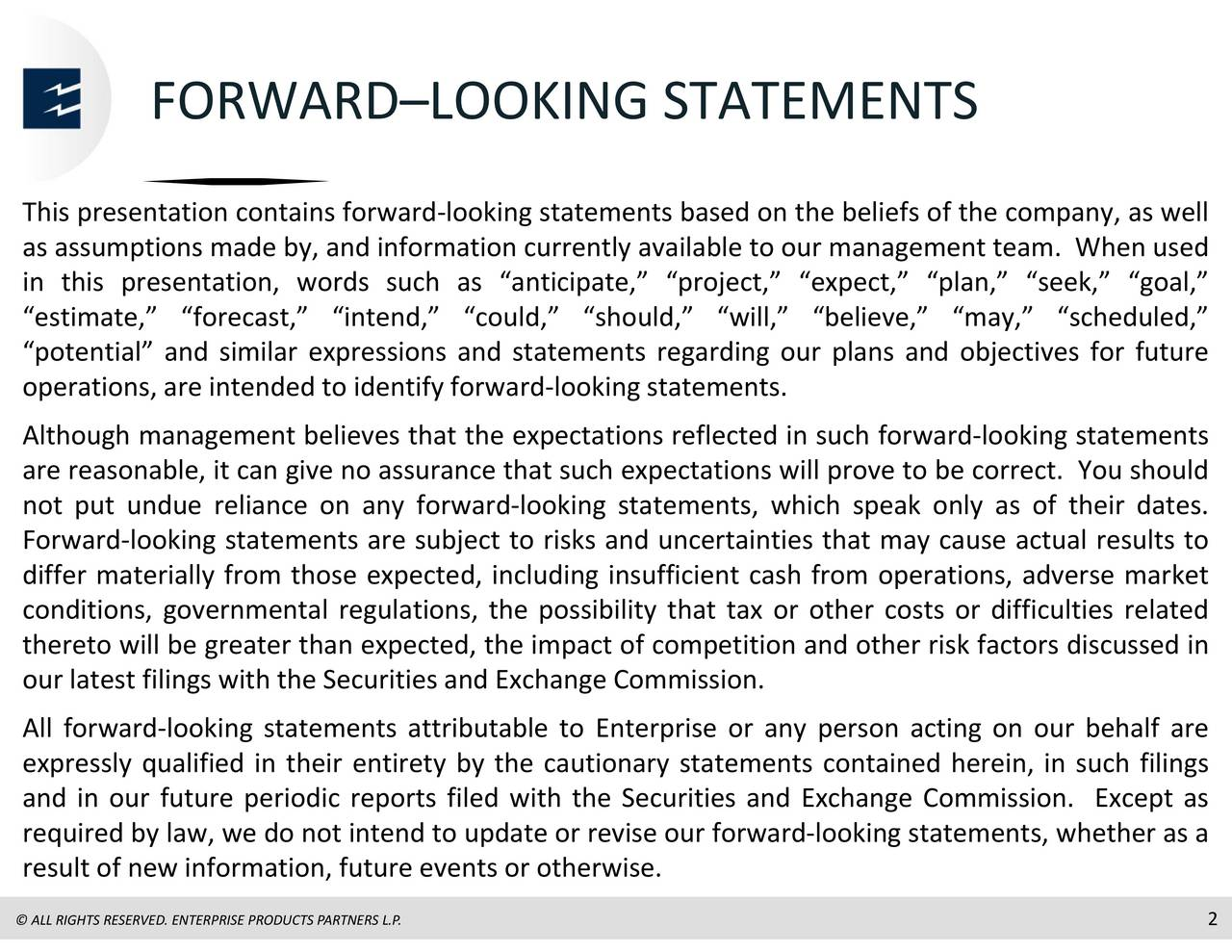 ooking statements ooking statements, whether as a STATEMENTS ncertainties that may cause actual results to ,ar ould, will,expectationsility that tax or other costs or difficulties related tly available to our management team. When usee Securities and Exchange Commission. Except as looking statements. xpectalooking statements, which speak only as of their dates. ooking statements based on the beliefs of the company, as well .P. ARTNERS RODUCTS ooking statements attributable to Enterprise or any person acting on our behalf are FORWARDLOOKING looking statements are subject to risks and u ESERVED. IGHTS Thiasisstmsimortsmiaoin,a,emdifeormhttersalefvrrnnslyweulfpndaicpices