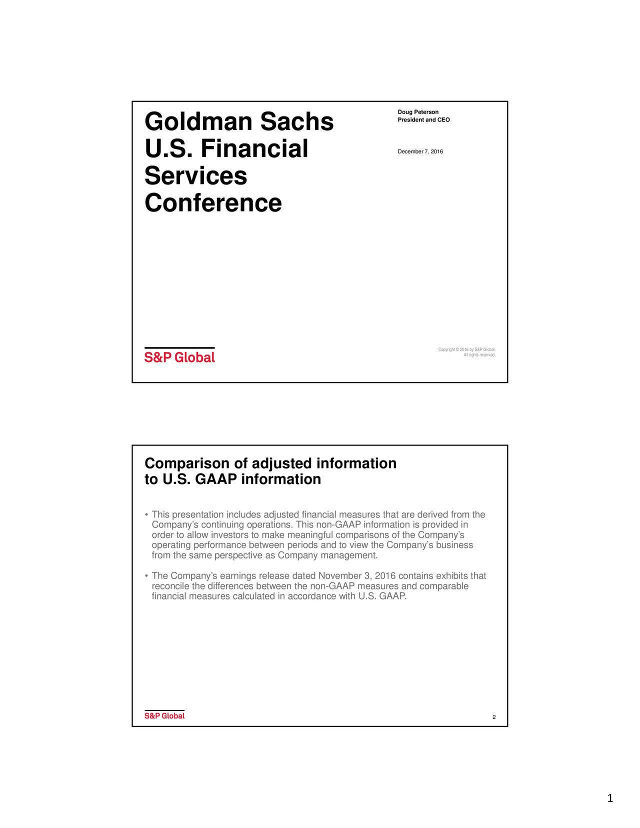 Goldman Sachs U.S. Financial December 7, 2016 Services Conference Copyright  2016 by S&P Global. All rights reserved. Comparison of adjusted information to U.S. GAAP information This presentation includes adjusted financial measures that are derived from the Companys continuing operations. This non-GAAP information is provided in order to allow investors to make meaningful comparisons of the Companys operating performance between periods and to view the Companys business from the same perspective as Company management. The Companys earnings release dated November 3, 2016 contains exhibits that financial measures calculated in accordance with U.S. GAAP. comparable 2 1