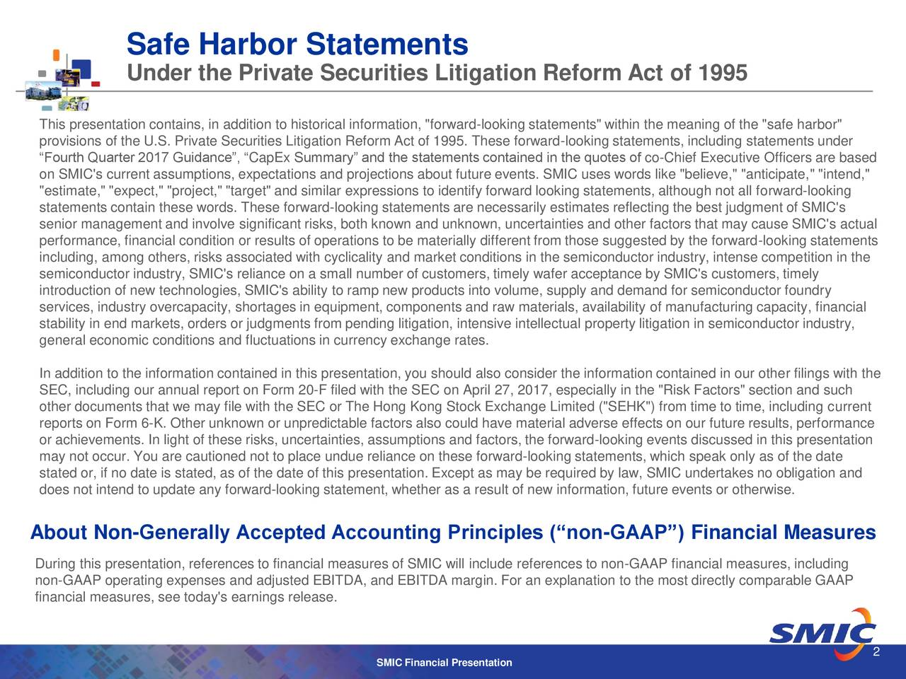 """Under the Private Securities Litigation Reform Act of 1995 This presentation contains, in addition to historical information, """"forward-looking statements"""" within the meaning of the """"safe harbor"""" provisions of the U.S. Private Securities Litigation Reform Act of 1995. These forward-looking statements, including statements under """"Fourth Quarter 2017 Guidance"""", """"CapEx Summary"""" and the statements contained in the quotes of co-Chief Executive Officers are based on SMIC's current assumptions, expectations and projections about future events. SMIC uses words like """"believe,"""" """"anticipate,"""" """"intend,"""" """"estimate,"""" """"expect,"""" """"project,"""" """"target"""" and similar expressions to identify forward looking statements, although not all forward-looking statements contain these words. These forward-looking statements are necessarily estimates reflecting the best judgment of SMIC's senior management and involve significant risks, both known and unknown, uncertainties and other factors that may cause SMIC's actual performance, financial condition or results of operations to be materially different from those suggested by the forward-looking statements including, among others, risks associated with cyclicality and market conditions in the semiconductor industry, intense competition in the semiconductor industry, SMIC's reliance on a small number of customers, timely wafer acceptance by SMIC's customers, timely introduction of new technologies, SMIC's ability to ramp new products into volume, supply and demand for semiconductor foundry services, industry overcapacity, shortages in equipment, components and raw materials, availability of manufacturing capacity, financial stability in end markets, orders or judgments from pending litigation, intensive intellectual property litigation in semiconductor industry, general economic conditions and fluctuations in currency exchange rates. In addition to the information contained in this presentation, you should also consider the information contained in o"""