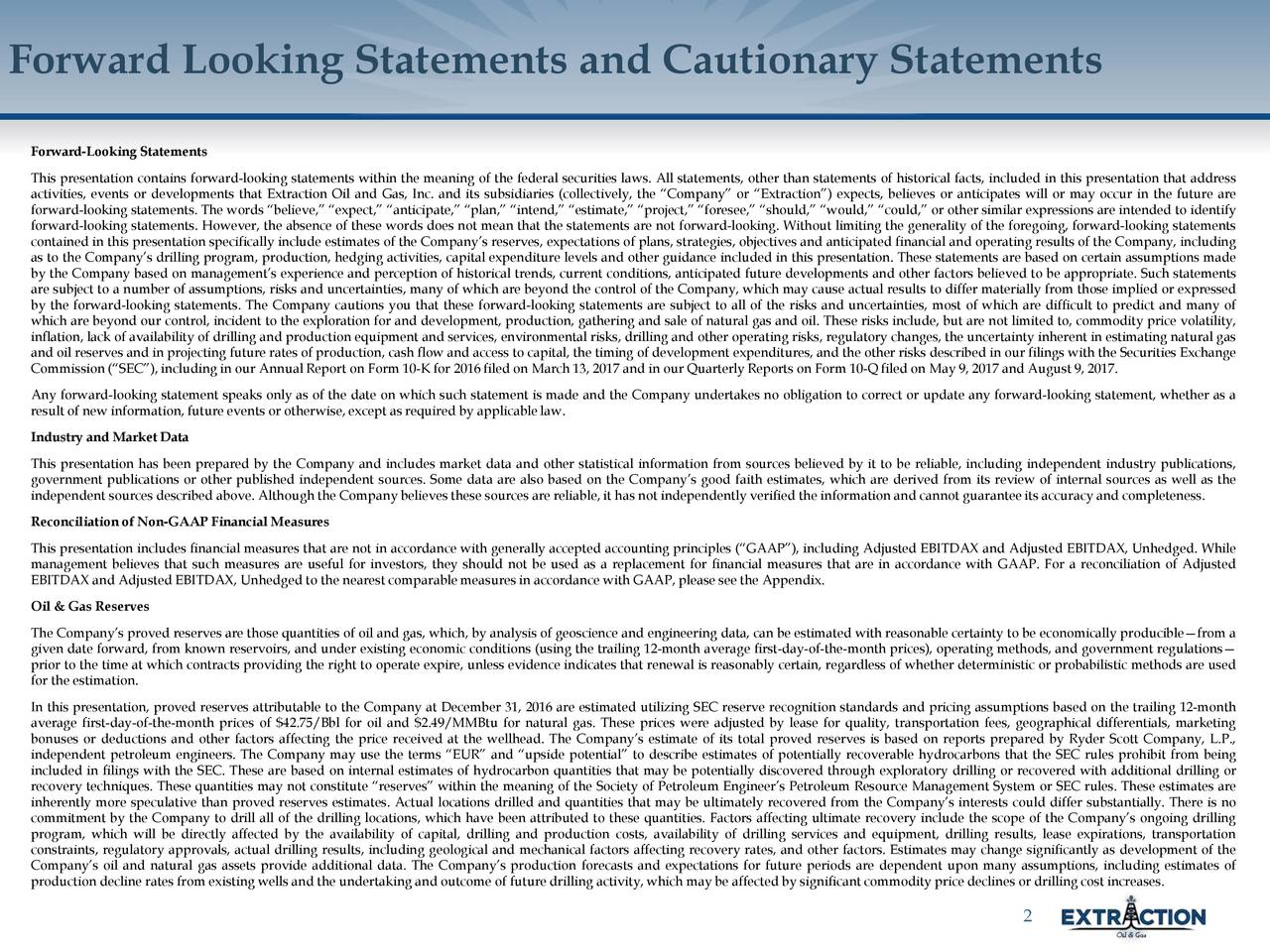Forward-Looking Statements This presentation contains forward-looking statements within the meaning of the federal securities laws. All statements, other than statements of historicalfacts, included in this presentation that address activities, events or developments that Extraction Oil and Gas, Inc. and its subsidiaries (collectively,the Company or Extraction) expects, believes or anticipates will or may occur in the future are forward-looking statements. The words believe, expect, anticipate, plan, intend, estimate, project, foresee, should, would, could, or other similarexpressionsare intended to identify forward-looking statements. However, the absence of these words does not mean that the statements are not forward-looking. Without limiting the generality of the foregoing, forward-looking statements contained in this presentationspecificallyincludeestimates of the Companys reserves, expectations of plans, strategies, objectives and anticipated financialand operatingresults of the Company, including as to the Companysdrilling program, production, hedging activities, capital expenditure levels and other guidance includedin this presentation. These statements are based on certain assumptions made by the Company based on managements experience and perception of historical trends, current conditions, anticipated future developments and other factors believed to be appropriate. Such statements are subject to a number of assumptions, risks and uncertainties, many of which are beyond the control of the Company, which may cause actual results to differ materiallyfrom those implied or expressed by the forward-looking statements. The Company cautions you that these forward-looking statements are subject to all of the risks and uncertainties, most of which are difficult to predict and many of which are beyond our control, incident to the exploration for and development, production, gatheringand sale of natural gas and oil. These risks include,but are not limited to, commod