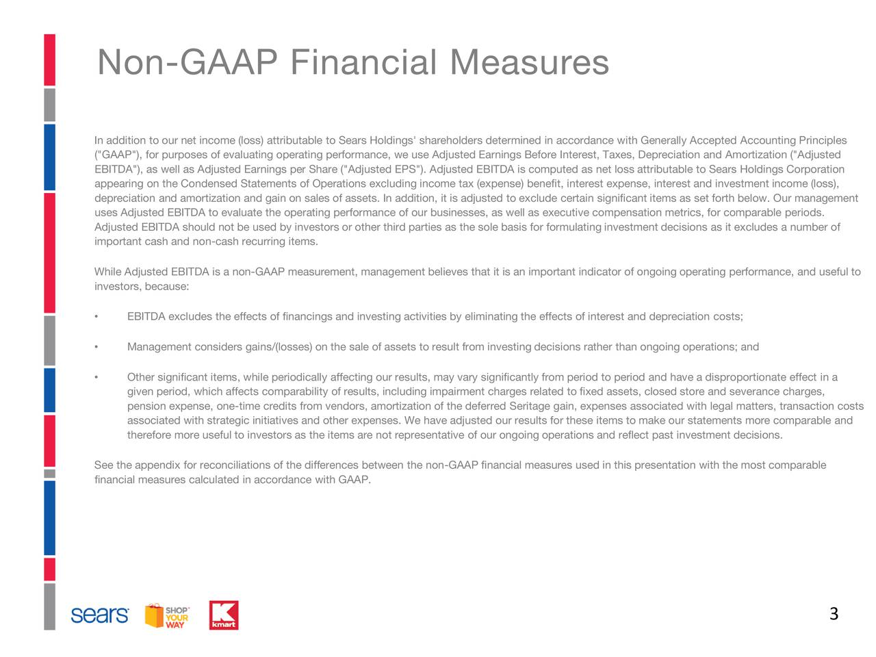 "In addition to our net income (loss) attributable to Sears Holdings' shareholders determined in accordance with Generally Accepted Accounting Principles (""GAAP""), for purposes of evaluating operating performance, we use Adjusted Earnings Before Interest, Taxes, Depreciation andAmortization (""Adjusted EBITDA""), as well as Adjusted Earnings per Share (""Adjusted EPS""). Adjusted EBITDA is computed as net loss attributable to Sears Holdings Corporation appearing on the Condensed Statements of Operations excluding income tax (expense) benefit,interest expense, interest and investmentincome (loss), depreciation and amortization and gain on sales of assets. In addition, it is adjusted to exclude certain significant items a s set forth below. Our management uses Adjusted EBITDA to evaluate the operating performance of our businesses, as well as executive compensation metrics, forcomparable periods. Adjusted EBITDA should not be used by investors or other third parties as the sole basis for formulating investment decisions as it excludes a number of important cash and non-cash recurring items. While Adjusted EBITDA is a non-GAAP measurement, management believes that it is an important indicator of ongoing operating performance, and useful to investors, because: EBITDA excludes the effects of financings and investing activities by eliminating the effects of interest and depreciation costs; Management considers gains/(losses) on the sale of assets to result from investing decisions rather than ongoing operations; and Other significant items, while periodically affecting our results, may vary significantly from period to period and have a dispr oportionate effect in a given period, which affects comparability of results, including impairment charges related to fixed assets, closed store andseverance charges, pension expense, one-time credits from vendors, amortization of the deferred Seritage gain, expenses associated with legal matters,transaction costs associated with strategic initiatives and other expenses. We have adjusted our results for these items to make our statements more comparable and therefore more useful to investors as the items are not representative of our ongoing operations and reflect past investmentdecisions. See the appendix for reconciliations of the differences between the non-GAAP financial measures used in this presentation with the most comparable financial measures calculated in accordance with GAAP. 3"