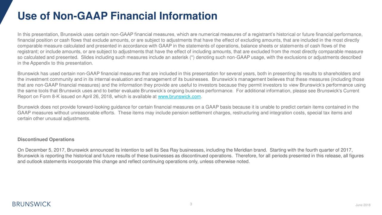 In this presentation, Brunswick uses certain non-GAAP financial measures, which are numerical measures of a registrant's historical or future financial performance, financial position or cash flows that exclude amounts, or are subject to adjustments that have the effect of excluding amounts, that are included in the most directly comparable measure calculated and presented in accordance with GAAP in the statements of operations, balance sheets or statements of cash flows of the registrant; or include amounts, or are subject to adjustments that have the effect of including amounts, that are excluded from the most directly comparable measure so calculated and presented. Slides including such measures include an asterisk (*) denoting such non-GAAP usage, with the exclusions or adjustments described in the Appendix to this presentation. Brunswick has used certain non-GAAP financial measures that are included in this presentation for several years, both in presenting its results to shareholders and the investment community and in its internal evaluation and management of its businesses. Brunswick's management believes that these measures (including those that are non-GAAP financial measures) and the information they provide are useful to investors because they permit investors to view Brunswick's performance using the same tools that Brunswick uses and to better evaluate Brunswick's ongoing business performance. For additional information, please see Brunswick's Current Report on Form 8-K issued on April 26, 2018, which is available at www.brunswick.com. Brunswick does not provide forward-looking guidance for certain financial measures on a GAAP basis because it is unable to predict certain items contained in the GAAP measures without unreasonable efforts. These items may include pension settlement charges, restructuring and integration costs, special tax items and certain other unusual adjustments. Discontinued Operations On December 5, 2017, Brunswick announced its intention to sell its Sea Ray businesses, including the Meridian brand. Starting with the fourth quarter of 2017, Brunswick is reporting the historical and future results of these businesses as discontinued operations. Therefore, for all periods presented in this release, all figures and outlook statements incorporate this change and reflect continuing operations only, unless otherwise noted. 3 June 2018