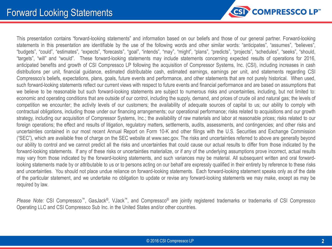 This presentation contains forward-looking statements and information based on our beliefs and those of our general partner. Forward-looking statements in this presentation are identifiable by the use of the following words and other similar words: anticipates, assumes, believes, budgets, could, estimates, expects, forecasts, goal, intends, may, might, plans, predicts, projects, schedules, seeks, should, targets, will and would. These forward-looking statements may include statements concerning expected results of operations for 2016, anticipated benefits and growth of CSI Compressco LP following the acquisition of Compressor Systems, Inc. (CSI), including increases in cash distributions per unit, financial guidance, estimated distributable cash, estimated earnings, earnings per unit, and statements regarding CSI Compresscos beliefs, expectations, plans, goals, future events and performance, and other statements that are not purely historical. When used, such forward-looking statements reflect our current views with respect to future events and financial performance and are based on assumptions that we believe to be reasonable but such forward-looking statements are subject to numerous risks and uncertainties, including, but not limited to: economic and operating conditions that are outside of our control, including the supply, demand, and prices of crude oil and natural gas; the levels of competition we encounter; the activity levels of our customers; the availability of adequate sources of capital to us; our ability to comply with contractual obligations, including those under our financing arrangements; our operational performance; risks related to acquisitions and our growth strategy, including our acquisition of Compressor Systems, Inc.; the availability of raw materials and labor at reasonable prices; risks related to our foreign operations; the effect and results of litigation, regulatory matters, settlements, audits, assessments, and contingencies; and other