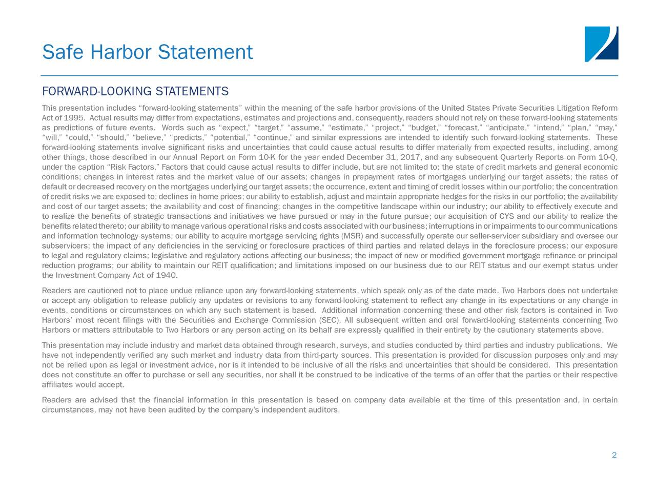 """FORWARD-LOOKING STATEMENTS This presentation includes """"forward-looking statements"""" within the meaning of the safe harbor provisions of the United States Private Securities Litigation Reform Act of 1995. Actual results may differ from expectations,estimates and projections and,consequently,readers should not rely on these forward-looking statements as predictions of future events. Words such as """"expect,"""" """"target,"""" """"assume,"""" """"estimate,"""" """"project,"""" """"budget,"""" """"forecast,"""" """"anticipate,"""" """"intend,"""" """"plan,"""" """"may,"""" """"will,"""" """"could,"""" """"should,"""" """"believe,"""" """"predicts,"""" """"potential,"""" """"continue,"""" and similar expressions are intended to identify such forward-looking statements. These forward-looking statements involve significant risks and uncertainties that could cause actual results to differ materially from expected results, including, among other things, those described in our Annual Report on Form 10-K for the year ended December 31, 2017, and any subsequent Quarterly Reports on Form 10-Q, under the caption """"Risk Factors."""" Factors that could cause actual results to differ include, but are not limited to: the state of credit markets and general economic conditions; changes in interest rates and the market value of our assets; changes in prepayment rates of mortgages underlying our target assets; the rates of defaultordecreasedrecoveryonthemortgagesunderlyingourtargetassets;theoccurrence,extentandtimingofcreditlosseswithinourportfolio;theconcentration of credit risks we are exposed to; declines in home prices; our ability to establish,adjust and maintain appropriate hedges for the risks in our portfolio; the availability and cost of our target assets; the availability and cost of financing; changes in the competitive landscape within our industry; our ability to effectively execute and to realize the benefits of strategic transactions and initiatives we have pursued or may in the future pursue; our acquisition of CYS and our ability to realize the benefitsrelatedthereto;ourabilityt"""