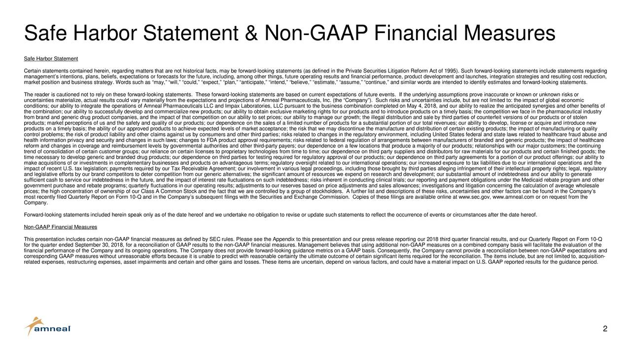 """Safe Harbor Statement Certain statements contained herein, regarding matters that are not historical facts, may be forward-looking statements (as defined in the Private Securities Litigation Reform Act of 1995). Such forward-looking statements include statements regarding management's intentions, plans, beliefs, expectations or forecasts for the future, including, among other things, future operating results and financial performance, product development and launches, integration strategies and resulting cost reduction, market position and business strategy. Words such as """"may,"""" """"will,"""" """"could,"""" """"expect,"""" """"plan,"""" """"anticipate,"""" """"intend,"""" """"believe,"""" """"estimate,"""" """"assume,"""" """"continue,"""" and similar words are intended to identify estimates and forward-looking statements. The reader is cautioned not to rely on these forward-looking statements. These forward-looking statements are based on current expectations of future events. If the underlying assumptions prove inaccurate or known or unknown risks or uncertainties materialize, actual results could vary materially from the expectations and projections of Amneal Pharmaceuticals,Inc. (the """"Company""""). Such risks and uncertainties include, but are not limited to: the impact of global economic the combination; our ability to successfully develop and commercialize new products; our ability to obtain exclusive marketing rights for our products and to introduce products on a timely basis; the competition we face in the pharmaceutical industry from brand and generic drug product companies, and the impact of that competition on our ability to set prices; our ability to manage our growth; the illegal distribution and sale by third parties of counterfeit versions of our products or of stolen products; market perceptions of us and the safety and quality of our products; our dependence on the sales of a limited number of products for a substantial portion of our total revenues; our ability to develop, license or acquire and introduce new"""