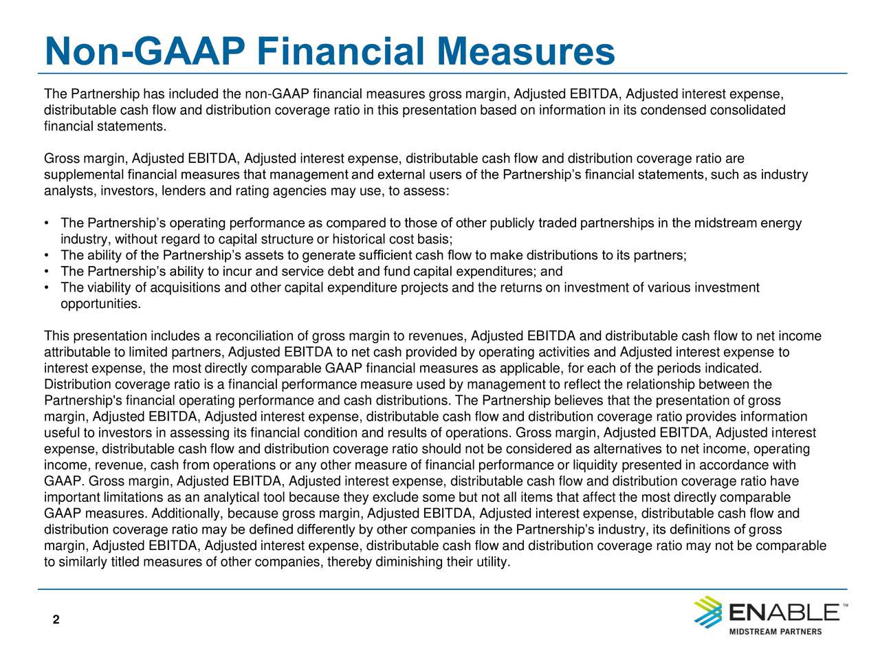 The Partnership has included the non-GAAP financial measures gross margin, Adjusted EBITDA, Adjusted interest expense, distributable cash flow and distribution coverage ratio in this presentation based on information in its condensed consolidated financial statements. Gross margin, Adjusted EBITDA, Adjusted interest expense, distributable cash flow and distribution coverage ratio are supplemental financial measures that management and external users of the Partnerships financial statements, such as industry analysts, investors, lenders and rating agencies may use, to assess: The Partnerships operating performance as compared to those of other publicly traded partnerships in the midstream energy industry, without regard to capital structure or historical cost basis; The ability of the Partnerships assets to generate sufficient cash flow to make distributions to its partners; The Partnerships ability to incur and service debt and fund capital expenditures; and The viability of acquisitions and other capital expenditure projects and the returns on investment of various investment opportunities. This presentation includes a reconciliation of gross margin to revenues, Adjusted EBITDA and distributable cash flow to net income attributable to limited partners, Adjusted EBITDA to net cash provided by operating activities and Adjusted interest expense to interest expense, the most directly comparable GAAP financial measures as applicable, for each of the periods indicated. Distribution coverage ratio is a financial performance measure used by management to reflect the relationship between the Partnership's financial operating performance and cash distributions. The Partnership believes that the presentation of gross margin, Adjusted EBITDA, Adjusted interest expense, distributable cash flow and distribution coverage ratio provides information useful to investors in assessing its financial condition and results of operations. Gross margin, Adjusted EBITDA, Adjusted interest e