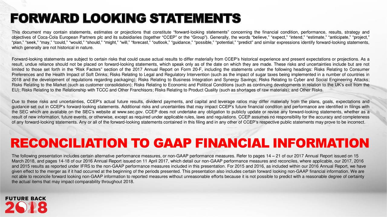 "This document may contain statements, estimates or projections that constitute ""forward-looking statements"" concerning the financial condition, performance, results, strategy and objectives of Coca-Cola European Partners plc and its subsidiaries (together ""CCEP"" or the ""Group""). Generally, the words ""believe,"" ""expect,"" ""intend,"" ""estimate,"" ""anticipate,"" ""project,"" ""plan,"" ""seek,"" ""may,"" ""could,"" ""would,"" ""should,"" ""might,"" ""will,"" ""forecast,"" ""outlook,"" ""guidance,"" ""possible,"" ""potential,"" ""predict"" and similar expressions identify forward-looking statements, which generally are not historical in nature. Forward-looking statements are subject to certain risks that could cause actual results to differ materially from CCEP's historical experience and present expectations or projections. As a result, undue reliance should not be placed on forward-looking statements, which speak only as of the date on which they are made. These risks and uncertainties include but are not limited to those set forth in the ""Risk Factors"" section of the 2017 Annual Report on Form 20-F, including the statements under the following headings: Risks Relating to Consumer Preferences and the Health Impact of Soft Drinks; Risks Relating to Legal and Regulatory Intervention (such as the impact of sugar taxes being implemented in a number of countries in 2018 and the development of regulations regarding packaging); Risks Relating to Business Integration and Synergy Savings; Risks Relating to Cyber and Social Engineering Attacks; Risks Relating to the Market (such as customer consolidation); Risks Relating to Economic and Political Conditions (such as continuing developments in relation to the UK's exit from the EU); Risks Relating to the Relationship with TCCC and Other Franchisors; Risks Relating to Product Quality (such as shortages of raw materials); and Other Risks. Due to these risks and uncertainties, CCEP's actual future results, dividend payments, and capital and leverage ratios may differ materially from the plans, goals, expectations and guidance set out in CCEP's forward-looking statements. Additional risks and uncertainties that may impact CCEP's future financial condition and performance are identified in filings with the SEC which are available on the SEC's website at www.sec.gov. CCEP does not undertake any obligation to publicly update or revise any forward-looking statements, whether as a result of new information, future events, or otherwise, except as required under applicable rules, laws and regulations. CCEP assumes no responsibility for the accuracy and completeness of any forward-looking statements. Any or all of the forward-looking statements contained in this filing and in any other of CCEP's respective public statements may prove to be incorrect. RECONCILIATION TO GAAP FINANCIAL INFORMATION The following presentation includes certain alternative performance measures, or non-GAAP performance measures. Refer to pages 14 – 21 of our 2017 Annual Report issued on 15 March 2018, and pages 14-18 of our 2016 Annual Report issued on 11 April 2017, which detail our non-GAAP performance measures and reconciles, where applicable, our 2017, 2016 and 2015 results as reported under IFRS to the non-GAAP performance measures included in this presentation. For 2015 and 2016, as included within our 2016 Annual Report, we have given effect to the merger as if it had occurred at the beginning of the periods presented. This presentation also includes certain forward looking non-GAAP financial information. We are not able to reconcile forward looking non-GAAP information to reported measures without unreasonable efforts because it is not possible to predict with a reasonable degree of certainty the actual items that may impact comparability throughout 2018."