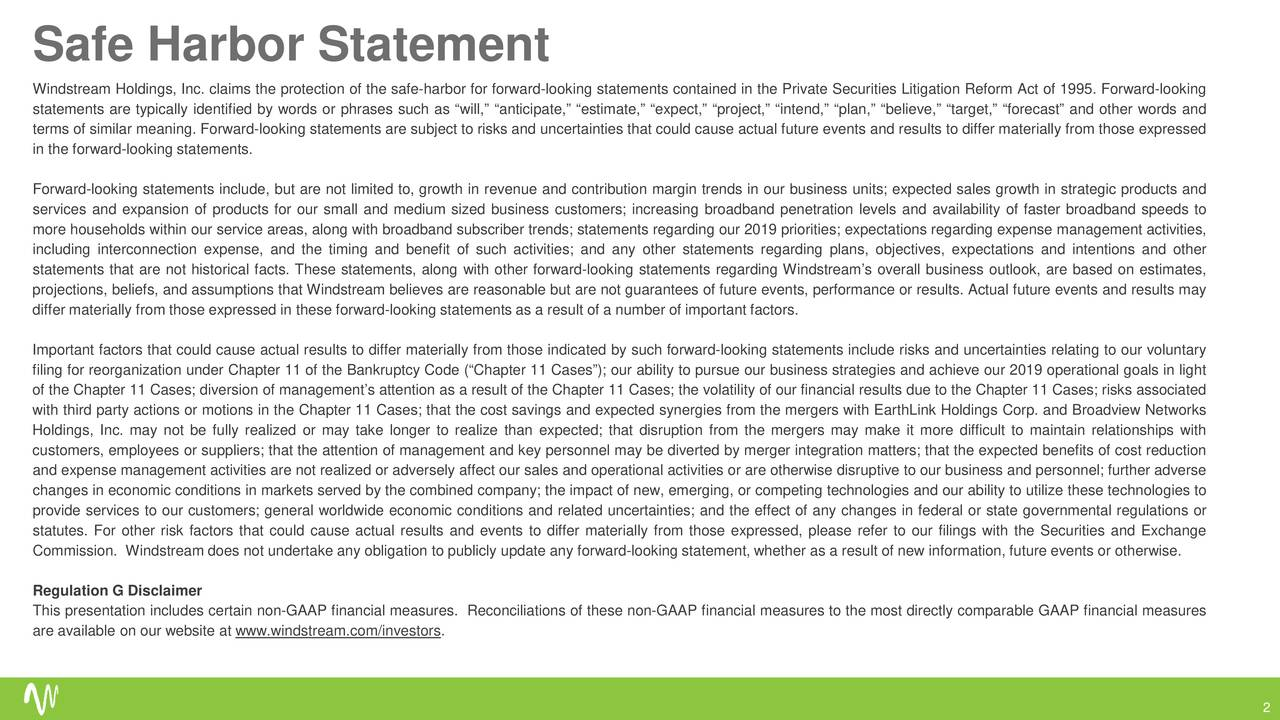 """Windstream Holdings, Inc. claims the protection of the safe-harbor for forward-looking statements contained in the Private Securities Litigation Reform Act of 1995. Forward-looking statements are typically identified by words or phrases such as """"will,"""" """"anticipate,"""" """"estimate,"""" """"expect,"""" """"project,"""" """"intend,"""" """"plan,"""" """"believe,"""" """"target,"""" """"forecast"""" and other words and terms of similar meaning. Forward-looking statements are subject to risks and uncertainties that could cause actual future events and results to differ materially from those expressed in the forward-looking statements. Forward-looking statements include, but are not limited to, growth in revenue and contribution margin trends in our business units; expected sales growth in strategic products and services and expansion of products for our small and medium sized business customers; increasing broadband penetration levels and availability of faster broadband speeds to more households within our service areas, along with broadband subscriber trends; statementsregarding our 2019 priorities; expectations regardingexpense managementactivities, including interconnection expense, and the timing and benefit of such activities; and any other statements regarding plans, objectives, expectations and intentions and other statements that are not historical facts. These statements, along with other forward-looking statements regarding Windstream's overall business outlook, are based on estimates, projections, beliefs, and assumptions that Windstream believes are reasonable but are not guarantees of future events, performance or results. Actual future events and results may differ materially from those expressed in these forward-looking statements as a result of a number of important factors. Important factors that could cause actual results to differ materially from those indicated by such forward-looking statements include risks and uncertainties relating to our voluntary filing for reorganization under Chapter 11 of """