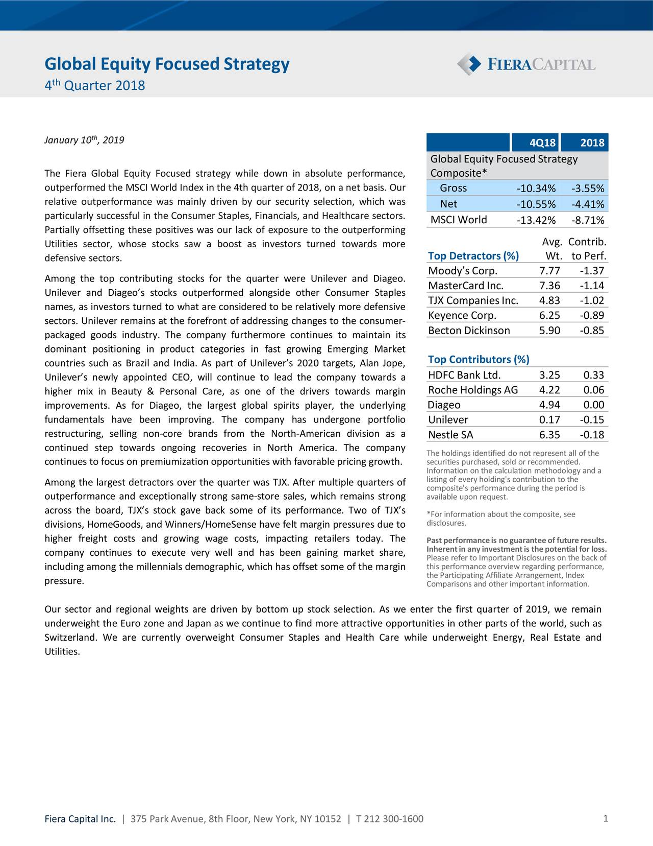 4 Quarter 2018 January 10 , 2019 4Q18 2018 Global Equity FocusedStrategy The Fiera Global Equity Focused strategy while down in absolute performance, Composite* outperformed the MSCI World Index in the 4th quarter of 2018, on a net basis. Our Gross -10.34% -3.55% relative outperformance was mainly driven by our security selection, which was Net -10.55% -4.41% particularly successful in the Consumer Staples, Financials, and Healthcare sectors. MSCIWorld -13.42% -8.71% Partially offsetting these positives was our lack of exposure to the outperforming Utilities sector, whose stocks saw a boost as investors turned towards more Avg. Contrib. defensive sectors. Top Detractors (%) Wt. to Perf. Among the top contributing stocks for the quarter were Unilever and Diageo. Moody's Corp. 7.77 -1.37 MasterCard Inc. 7.36 -1.14 Unilever and Diageo's stocks outperformed alongside other Consumer Staples TJX Companies Inc. 4.83 -1.02 names, as investors turned to what are considered to be relatively more defensive sectors. Unilever remains at the forefront of addressing changes to the consumer- Keyence Corp. 6.25 -0.89 Becton Dickinson 5.90 -0.85 packaged goods industry. The company furthermore continues to maintain its dominant positioning in product categories in fast growing Emerging Market countries such as Brazil and India. As part of Unilever's 2020 targets, Alan Jope, Top Contributors (%) HDFC Bank Ltd. 3.25 0.33 Unilever's newly appointed CEO, will continue to lead the company towards a higher mix in Beauty & Personal Care, as one of the drivers towards margin Roche Holdings AG 4.22 0.06 improvements. As for Diageo, the largest global spirits player, the underlying Diageo 4.94 0.00 fundamentals have been improving. The company has undergone portfolio Unilever 0.17 -0.15 restructuring, selling non-core brands from the North-American division as a Nestle SA 6.35 -0.18 continued step towards ongoing recoveries in North America. The company continues to focus on premiumization opp