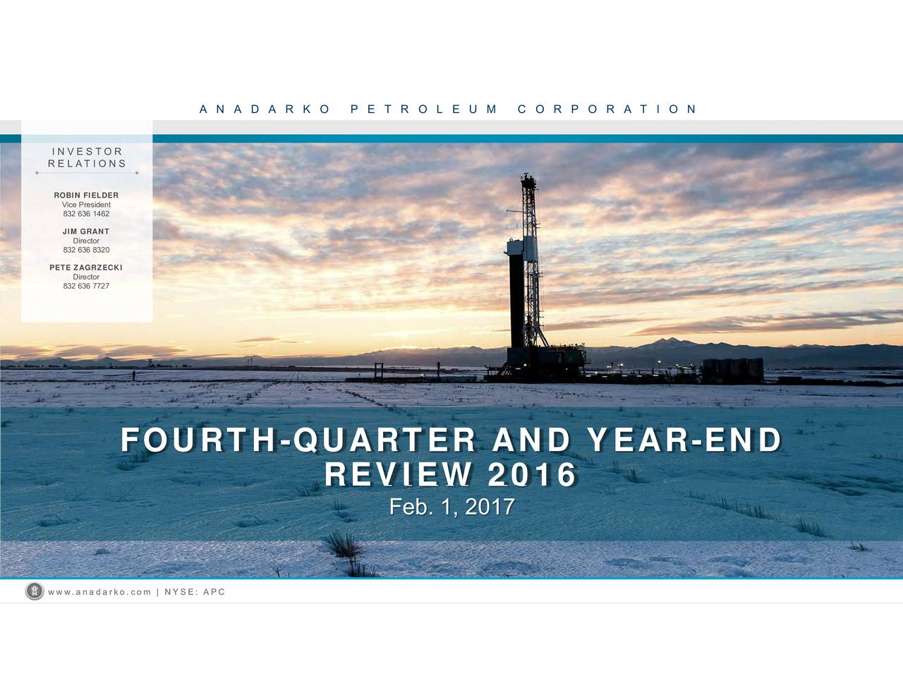 REVIEW 2016 ANADARKO PETROLEUM CORPORATION FOURTH-QUARTER AND YEAR-END DirecDirector Vice President22 636 8382302 636 7727 IRELATIONS FIELPETE ZAGRZECKI www.anadarko.com | NYSE: APC