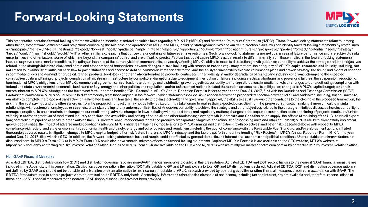 """This presentation contains forward-looking statements within the meaning of federal securities laws regarding MPLX LP (""""MPLX"""") and Marathon Petroleum Corporation (""""MPC""""). These forward-looking statements relate to, among other things, expectations, estimates and projections concerning the business and operations of MPLX and MPC, including strategic initiatives and our value creation plans. You can identify forward-looking statements by words such as """"anticipate,"""" """"believe,"""" """"design,"""" """"estimate,"""" """"expect,"""" """"forecast,"""" """"goal,"""" """"guidance,"""" """"imply,"""" """"intend,"""" """"objective,"""" """"opportunity,"""" """"outlook,"""" """"plan,"""" """"position,"""" """"pursue,"""" """"prospective,"""" """"predict,"""" """"project,"""" """"potential,"""" """"seek,"""" """"strategy,"""" """"target,"""" """"could,"""" """"may,"""" """"should,"""" """"would,"""" """"will"""" or other similar expressions that convey the uncertainty of future eventsor outcomes. Such forward-looking statements are not guarantees of future performance and are subject to risks, uncertainties and other factors, some of which are beyond the companies' control and are difficult to predict. Factors that could cause MPLX's actual results to differ materially from those implied in the forward-looking statements include: negative capital market conditions, including an increase of the current yield on common units, adversely affectingMPLX's ability to meet its distribution growth guidance; our ability to achieve the strategic and other objectives related to the strategic initiatives discussed herein and other proposed transactions; adverse changes in laws including withrespect to tax and regulatory matters; the adequacy of MPLX's capital resources and liquidity, including, but not limited to, availability of sufficient cash flow to pay distributions and access to debt on commercially reasonable terms, and the ability to successfully execute its business plans and growth strategy; the timing and extent of changes in commodity prices and demand for crude oil, refined products, feedstocks or other hydrocarbon-based products; cont"""