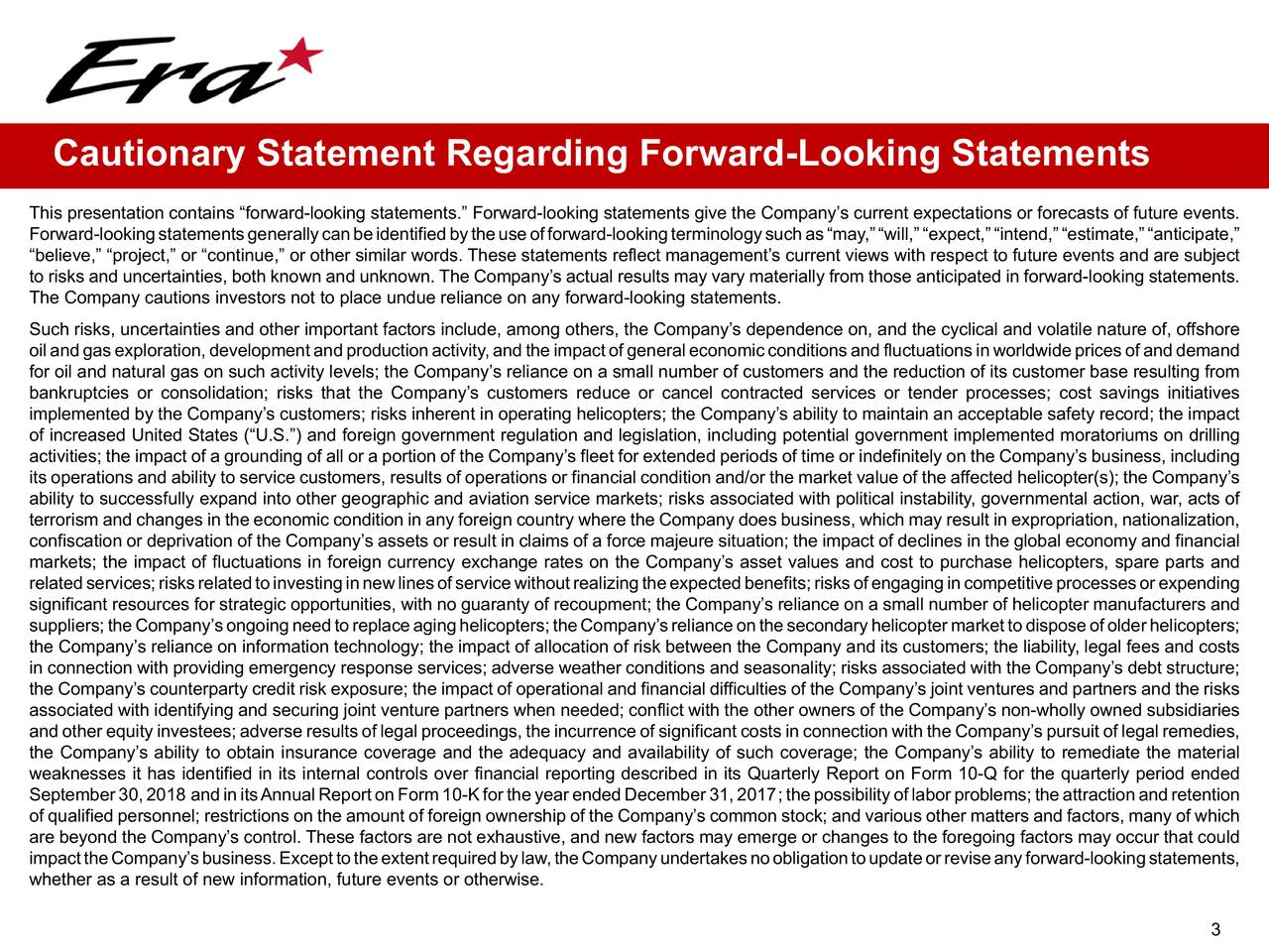"""This presentation contains """"forward-looking statements."""" Forward-looking statements give the Company's current expectations or forecasts of future events. Forward-lookingstatementsgenerallycanbeidentifiedbytheuseofforward-lookingterminologysuchas""""may,""""""""will,""""""""expect,""""""""intend,""""""""estimate,""""""""anticipate,"""" """"believe,"""" """"project,"""" or """"continue,"""" or other similar words. These statements reflect management's current views with respect to future events and are subject to risks and uncertainties, both known and unknown. The Company's actual results may vary materially from those anticipated in forward-looking statements. The Company cautions investors not to place undue reliance on any forward-looking statements. Such risks, uncertainties and other important factors include, among others, the Company's dependence on, and the cyclical and volatile nature of, offshore oilandgasexploration,developmentandproductionactivity,andtheimpactofgeneraleconomicconditionsandfluctuationsinworldwidepricesofanddemand for oil and natural gas on such activity levels; the Company's reliance on a small number of customers and the reduction of its customer base resulting from bankruptcies or consolidation; risks that the Company's customers reduce or cancel contracted services or tender processes; cost savings initiatives implemented by the Company's customers; risks inherent in operating helicopters; the Company's ability to maintain an acceptable safety record; the impact of increased United States (""""U.S."""") and foreign government regulation and legislation, including potential government implemented moratoriums on drilling activities; the impact of a grounding of all or a portion of the Company's fleet for extended periods of time or indefinitely on the Company's business, including its operations and ability to service customers, results of operations or financial condition and/or the market value of the affected helicopter(s); the Company's ability to successfully expand into other geographic and"""