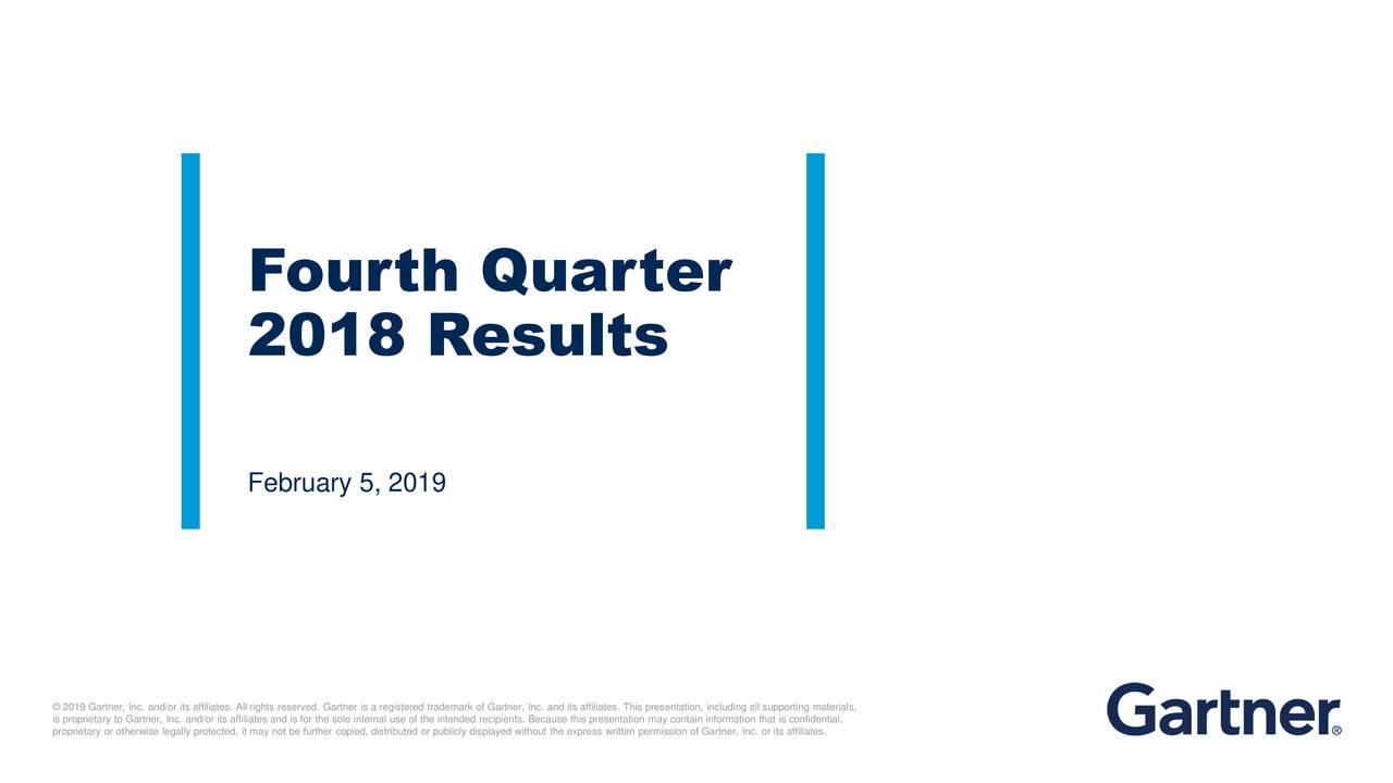 2018 Results February 5, 2019 © 2019 Gartner, Inc. and/or its affiliates. All rights reserved. Gartner is a registered trademark of Gartner, Inc. and its affiliates. This presentation, including all supporting materials, proprietary or otherwise legally protected, it may not be further copied, distributed or publicly displayed without the express written permission of Gartner, Inc. or its affiliates.ial,