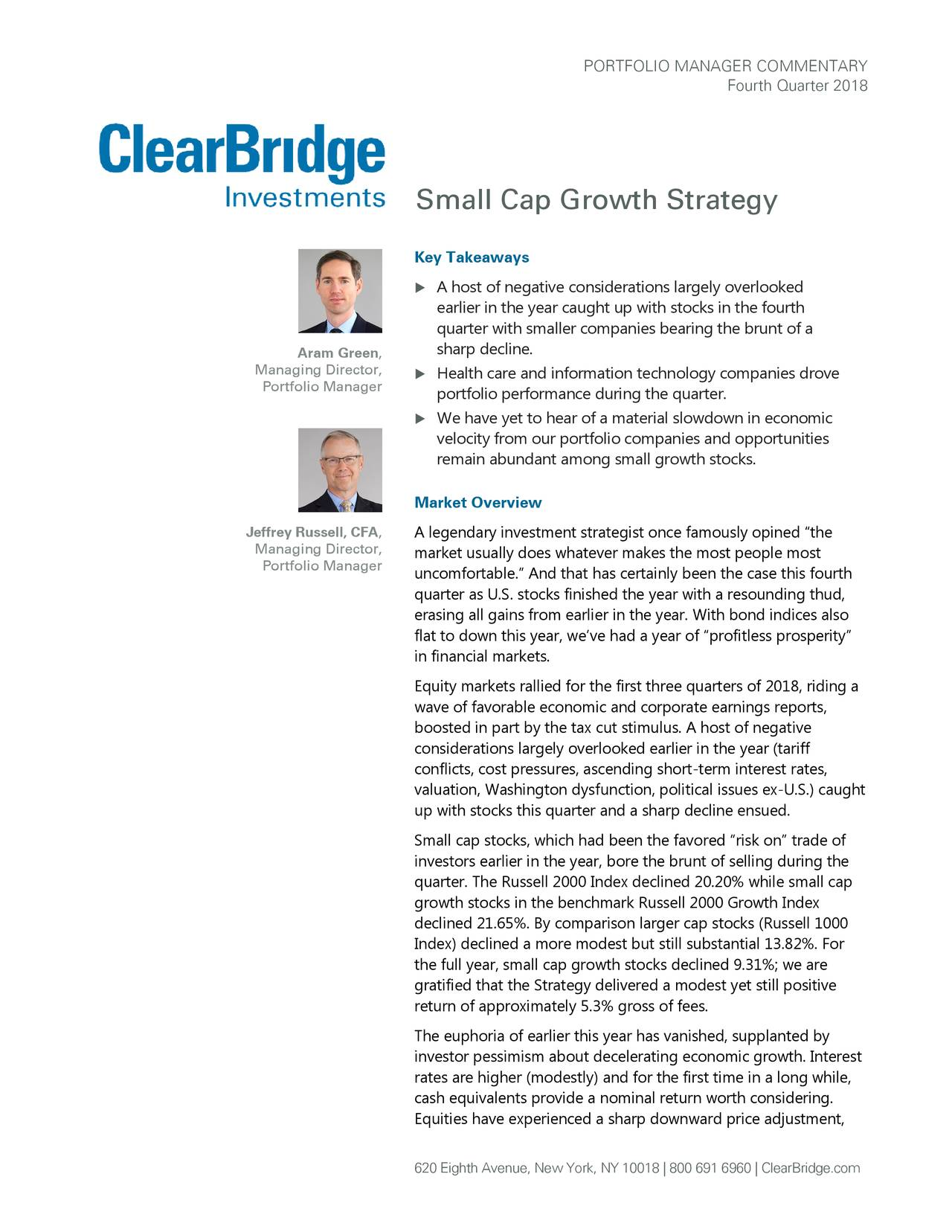 """Fourth Quarter 2018 Small Cap Growth Strategy Key Takeaways  A host of negative considerations largely overlooked earlier in the year caught up with stocks in the fourth quarter with smaller companies bearing the brunt of a Aram Green, sharp decline. Managing Director,  Health care and information technology companies drove Portfolio Manager portfolio performance during the quarter.  We have yet to hear of a material slowdown in economic velocity from our portfolio companies and opportunities remain abundant among small growth stoc ks. Market Overview Jeffrey Russell, CFA, A legendary investment strategist once famously opined """"the Managing Director, market usually does whatever makes the most people most Portfolio Manager uncomfortable."""" And that has certainly been the case this fourth quarter as U.S. stocks finished the year with a resounding thud, erasing all gains from earlier in the year. With bond indices also flat to down this year, we've had a year of """"profitless prosperity"""" in financial markets. Equity markets rallied for the first three quarters of 2018, riding a wave of favorable economic and corporate earnings reports, boosted in part by the tax cut stimulus. A host of negative considerations largely overlooked earlier in the year (tariff conflicts, cost pressures, ascending short-term interest rates, valuation, Washington dysfunction, political issues ex-U.S.) caught up with stocks this quarter and a sharp decline ensued. Small cap stocks, which had been the favored """"risk on"""" trade of investors earlier in the year, bore the brunt of selling during the quarter. The Russell 2000 Index declined 20.20% while small cap growth stocks in the benchmark Russell 2000 Growth Index declined 21.65%. By comparison larger cap stocks (Russell 1000 Index) declined a more modest but still substantial 13.82%. For the full year, small cap growth stocks declined 9.31%; we are gratified that the Strategy delivered a modest yet still positive return of approximately 5.3% gros"""