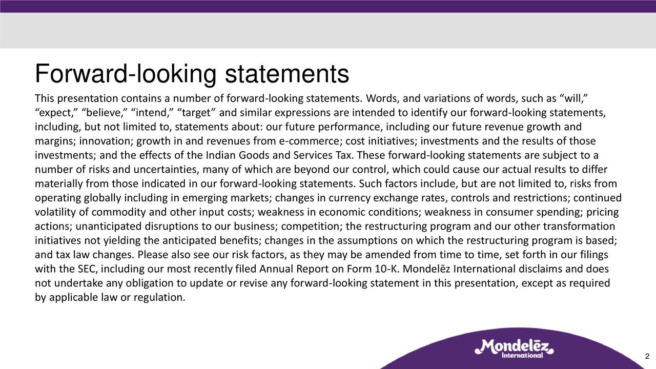 This presentation contains a number of forward-looking statements. Words, and variations of words, such as will, expect, believe, intend, target and similar expressions are intended to identify our forward-looking statements, including, but not limited to, statements about: our future performance, including our future revenue growth and margins; innovation; growth in and revenues from e-commerce; cost initiatives; investments and the results of those investments; and the effects of the Indian Goods and Services Tax. These forward-looking statements are subject to a number of risks and uncertainties, many of which are beyond our control, which could cause our actual results to differ materially from those indicated in our forward-looking statements. Such factors include, but are not limited to, risks from operating globally including in emerging markets; changes in currency exchange rates, controls and restrictions; continued volatility of commodity and other input costs; weakness in economic conditions; weakness in consumer spending; pricing actions; unanticipated disruptions to our business; competition; the restructuring program and our other transformation initiatives not yielding the anticipated benefits; changes in the assumptions on which the restructuring program is based; and tax law changes. Please also see our risk factors, as they may be amended from time to time, set forth in our filings with the SEC, including our most recently filed Annual Report on Form 10-K. Mondelz International disclaims and does not undertake any obligation to update or revise any forward-looking statement in this presentation, except as required by applicable law or regulation. 2